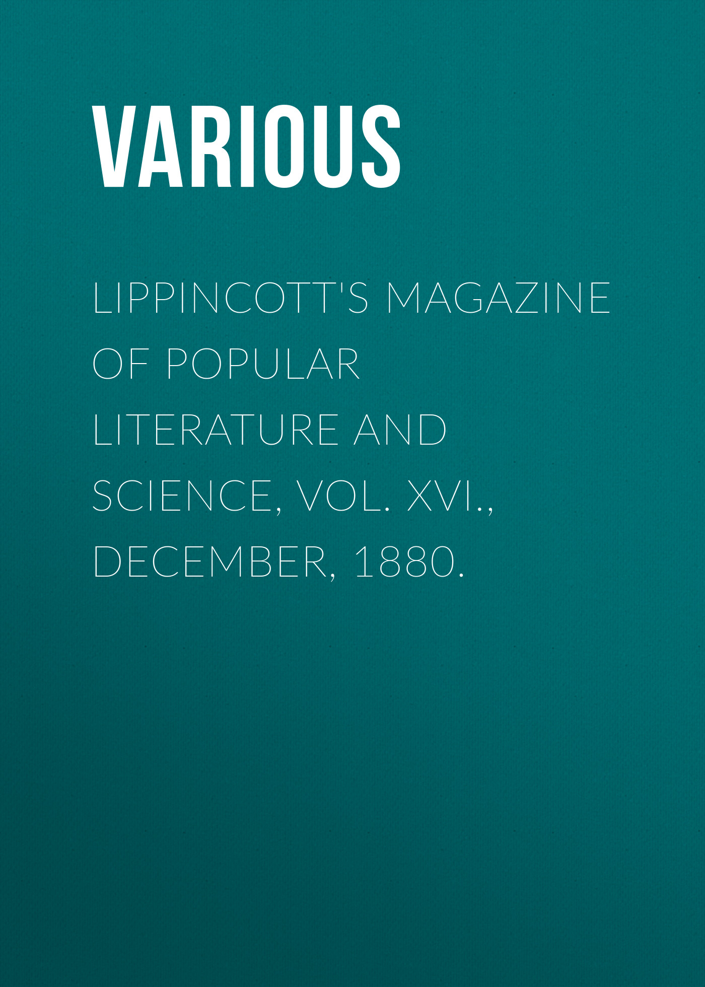 Various Lippincott's Magazine of Popular Literature and Science, Vol. XVI., December, 1880. ec weird science vol 1