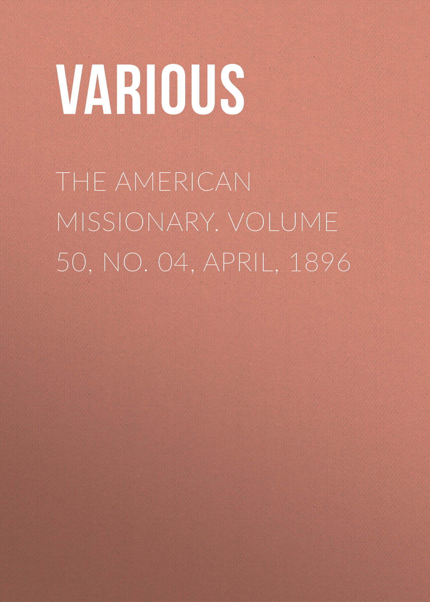 Various The American Missionary. Volume 50, No. 04, April, 1896