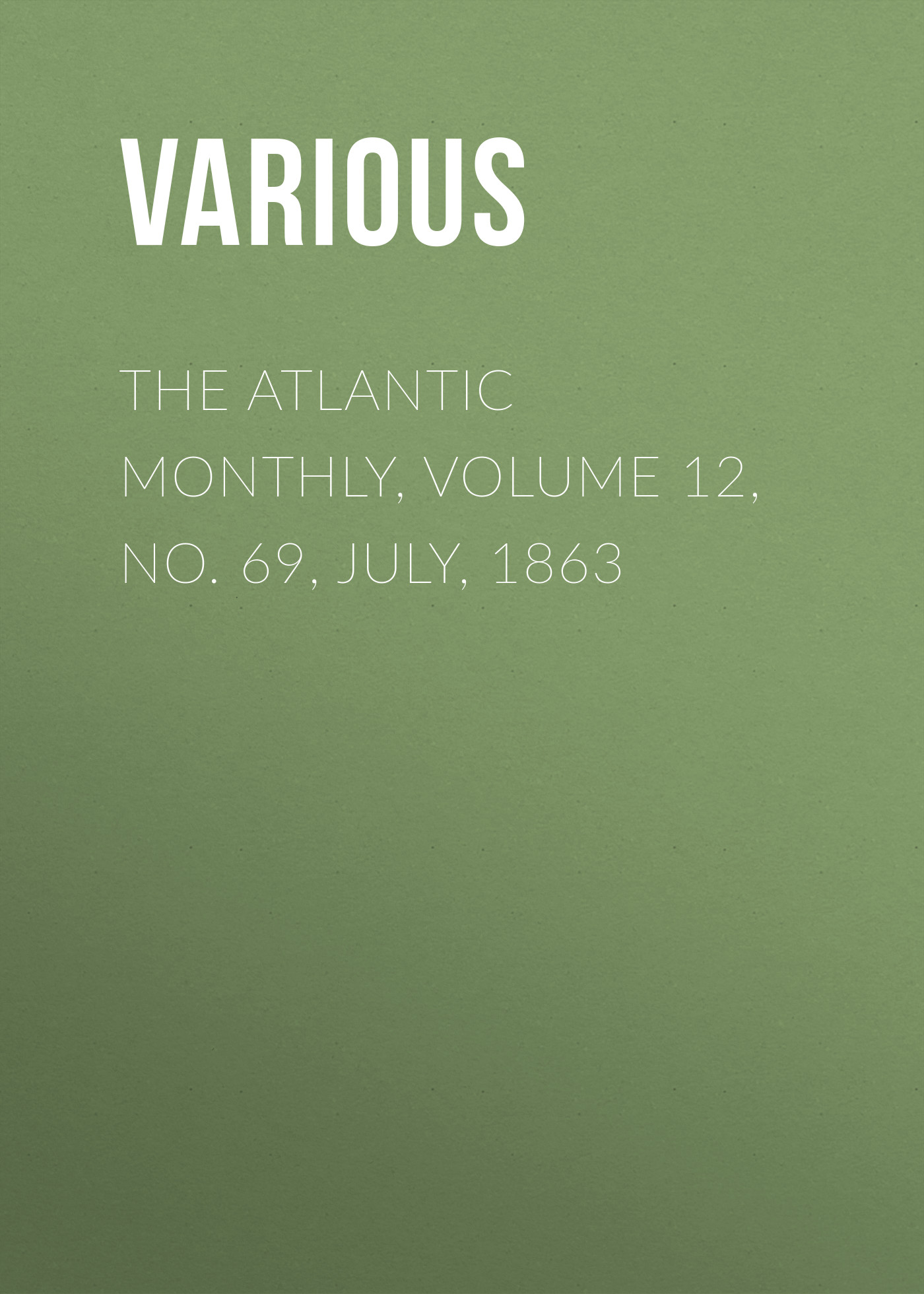 Various The Atlantic Monthly, Volume 12, No. 69, July, 1863 various the atlantic monthly volume 11 no 63 january 1863