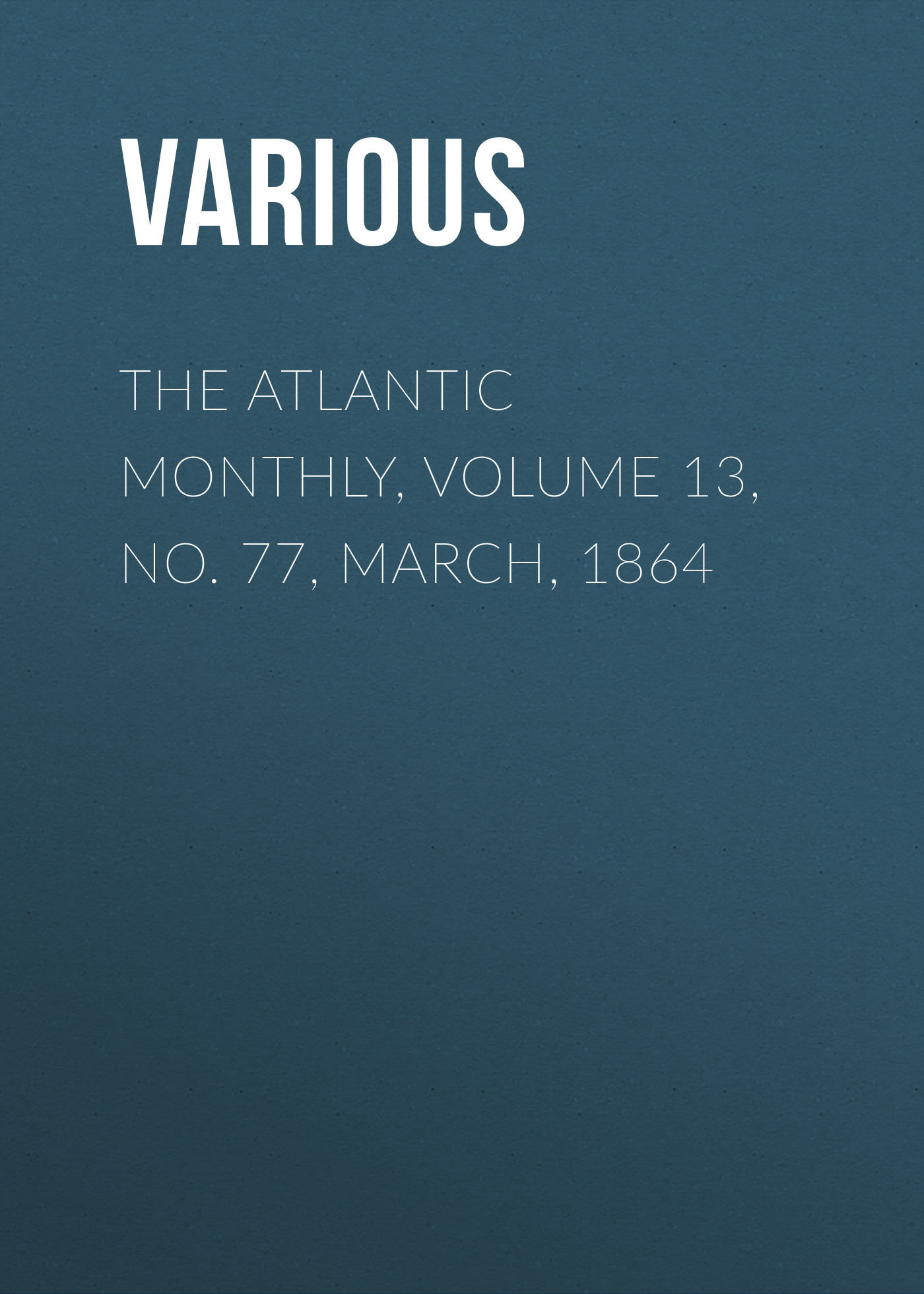Various The Atlantic Monthly, Volume 13, No. 77, March, 1864