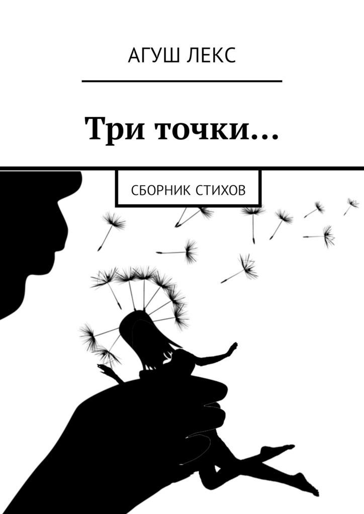 Агуш Лекс Три точки… Сборник стихов агуш лекс осенние снега сборник стихов