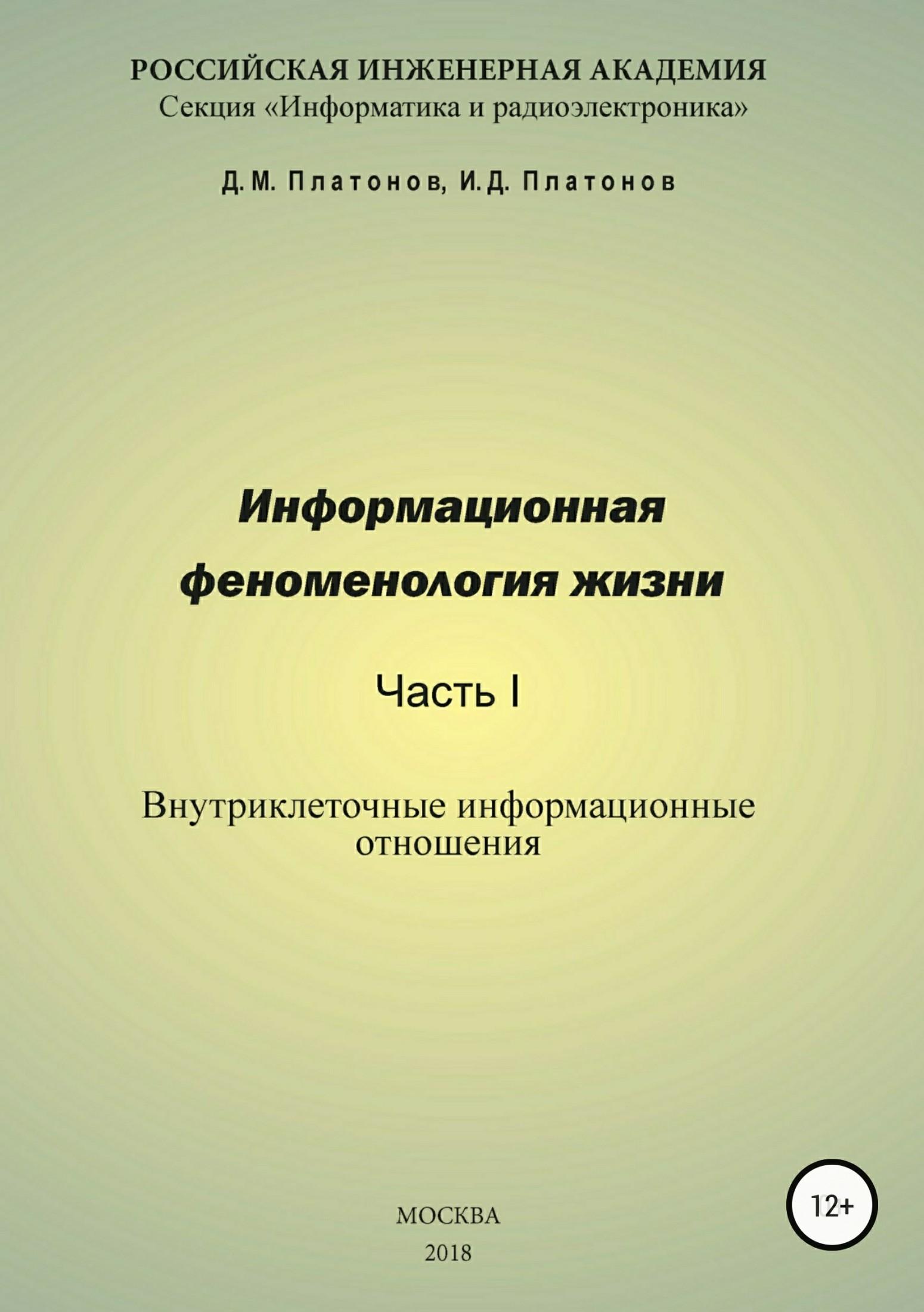 Даниил Михайлович Платонов Информационная феноменология жизни. Часть I: Внутриклеточные информационные отношения