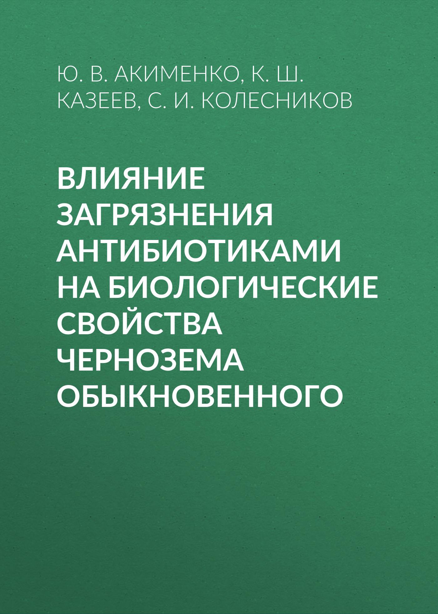 Ю. В. Акименко Влияние загрязнения антибиотиками на биологические свойства чернозема обыкновенного с и колесников влияние оглеения на эколого биологические свойства переувлажненных почв юга россии