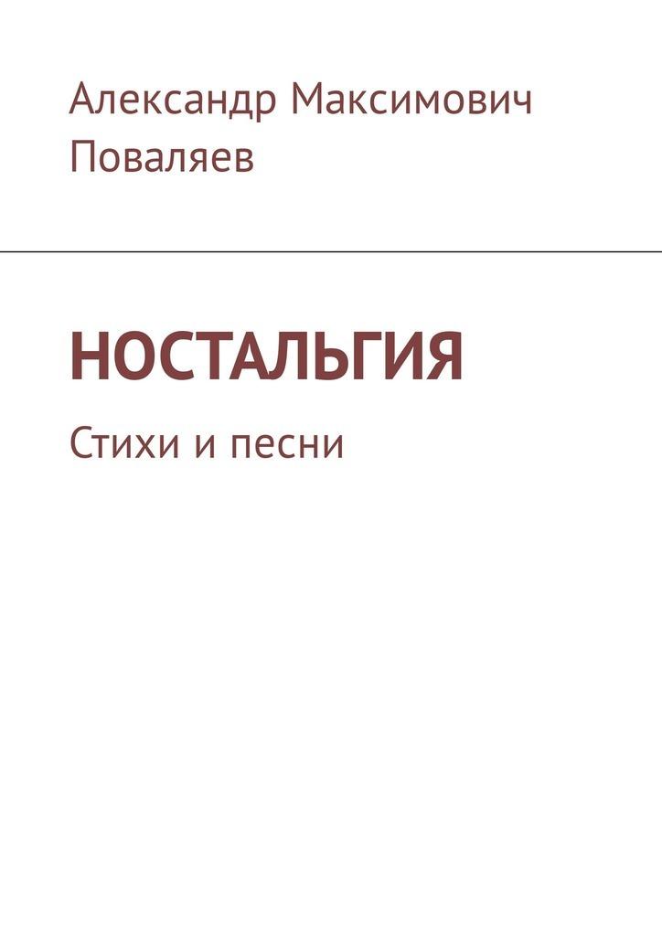 Александр Максимович Поваляев Ностальгия. Стихи и песни