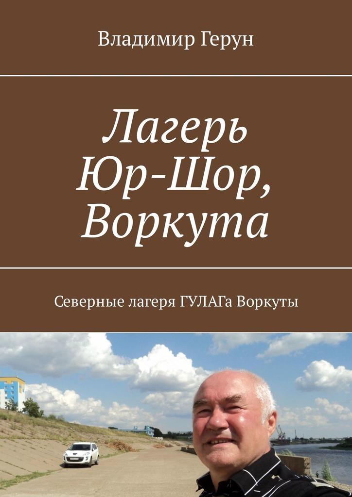 Владимир Герун Лагерь Юр-Шор, Воркута. Северные лагеря ГУЛАГа Воркуты