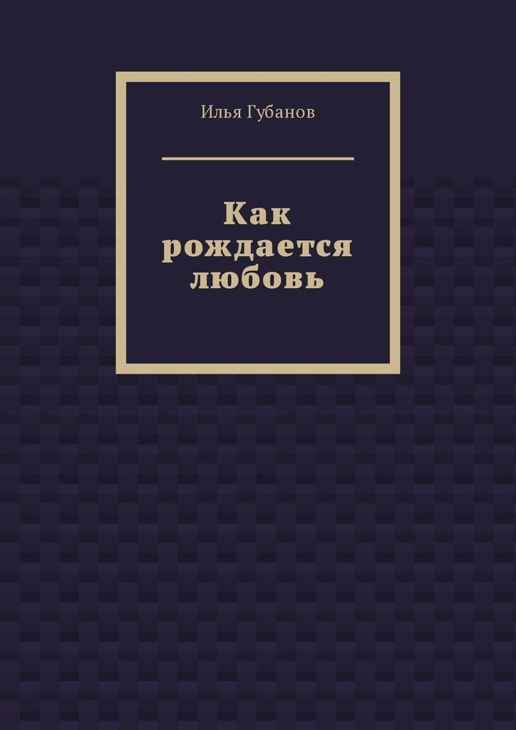 Илья Фёдорович Губанов Как рождается любовь илья ильин в последний раз звучим как роботы