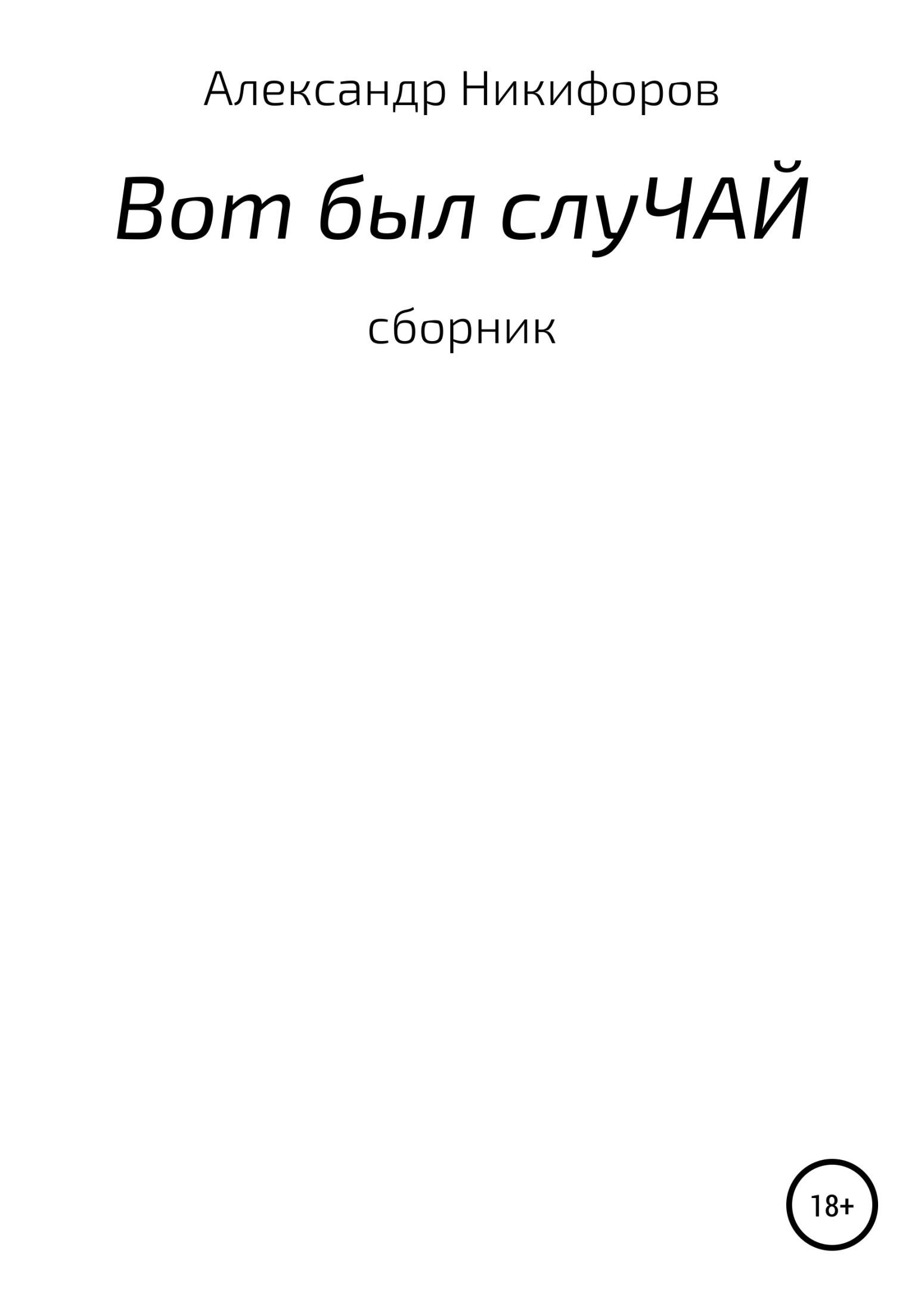 Александр Евгеньевич Никифоров Вот был слуЧАЙ. Сборник рассказов цены онлайн