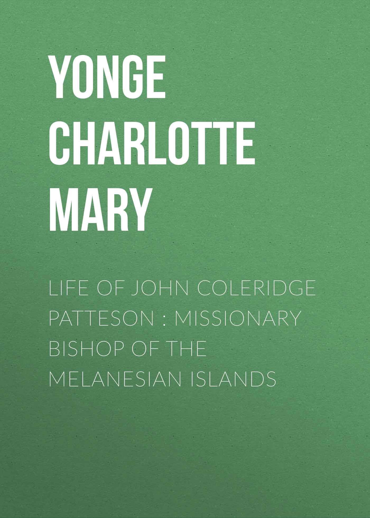 Yonge Charlotte Mary Life of John Coleridge Patteson : Missionary Bishop of the Melanesian Islands yonge charlotte mary history of france