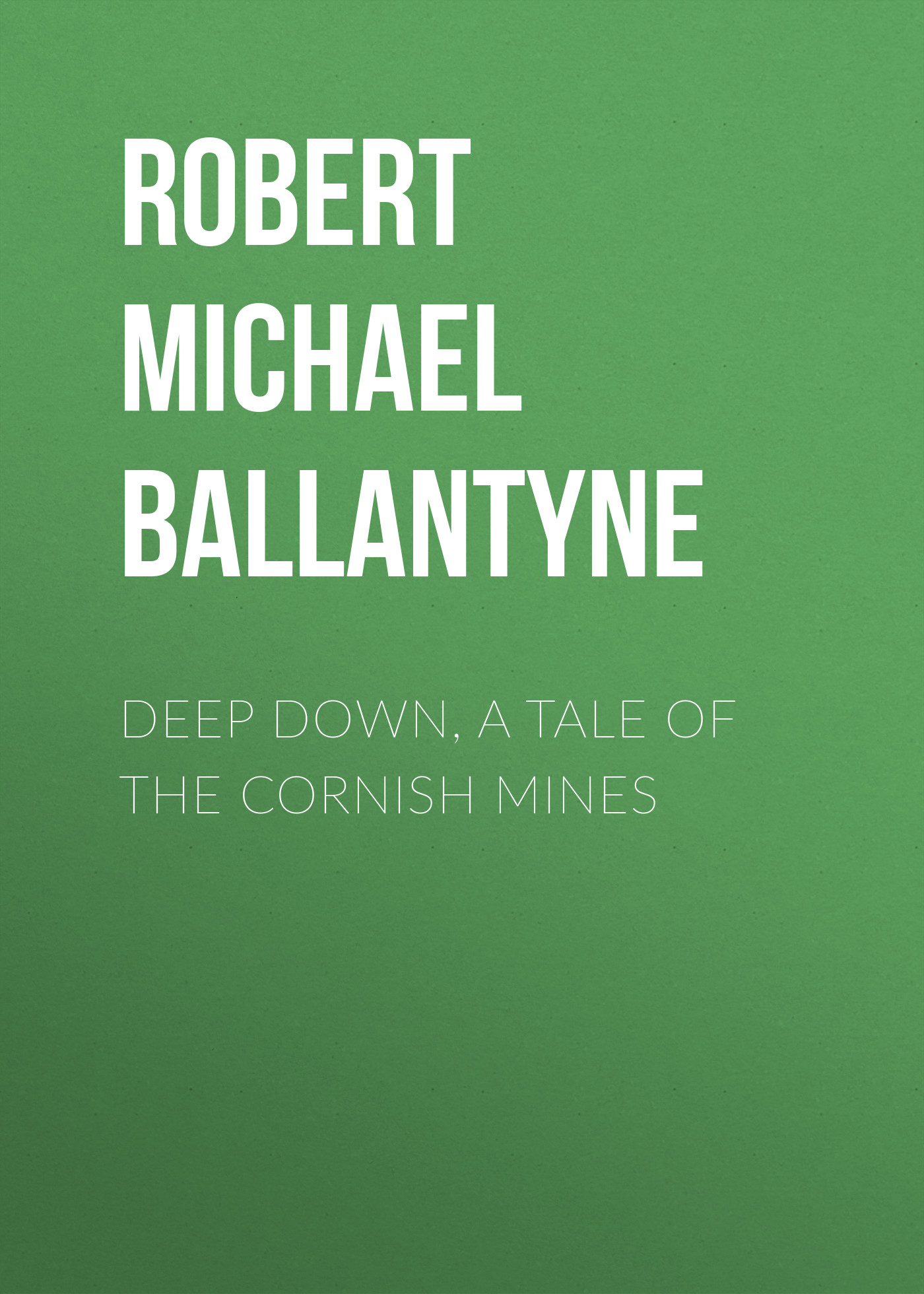 Robert Michael Ballantyne Deep Down, a Tale of the Cornish Mines цена