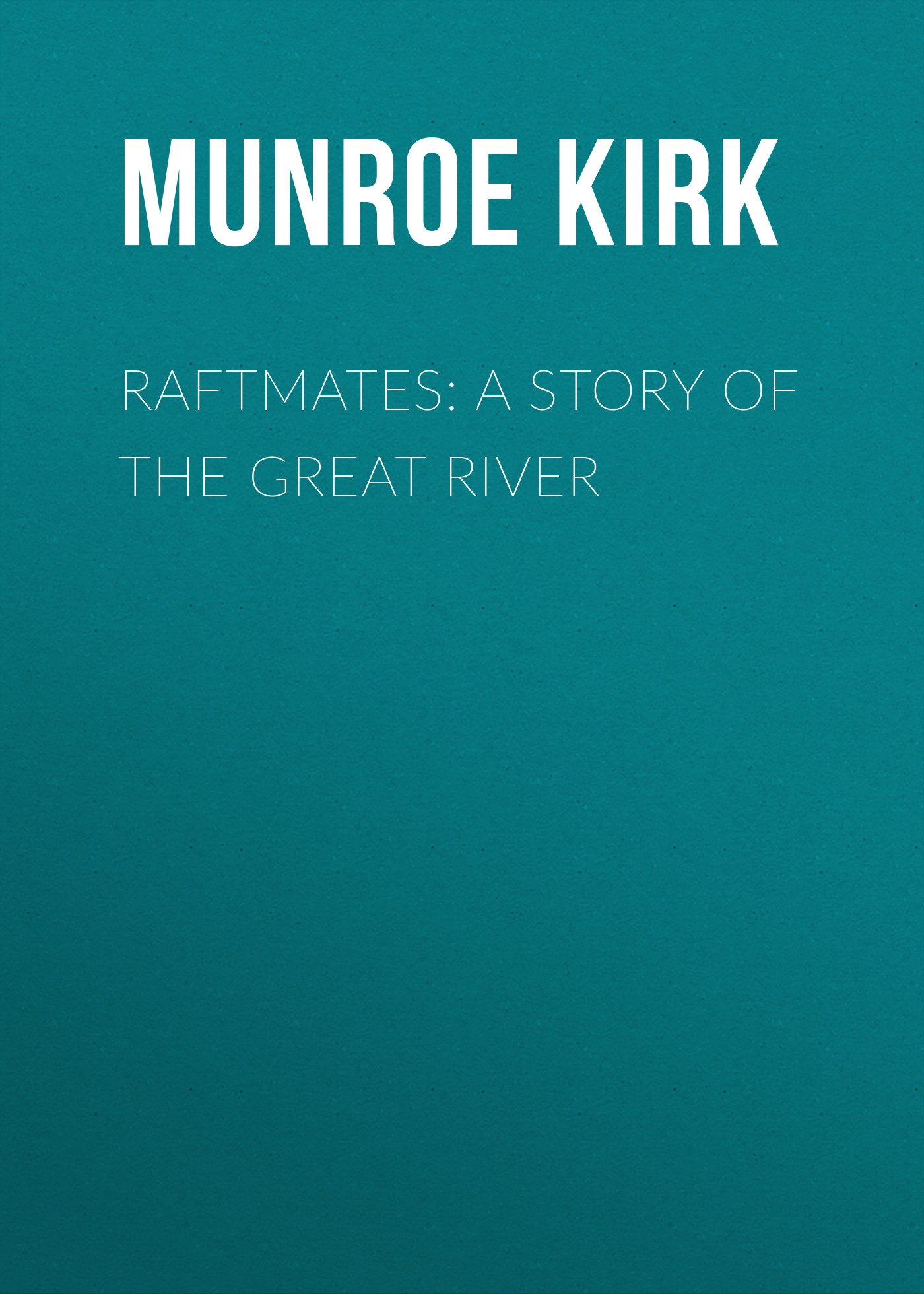 Munroe Kirk Raftmates: A Story of the Great River