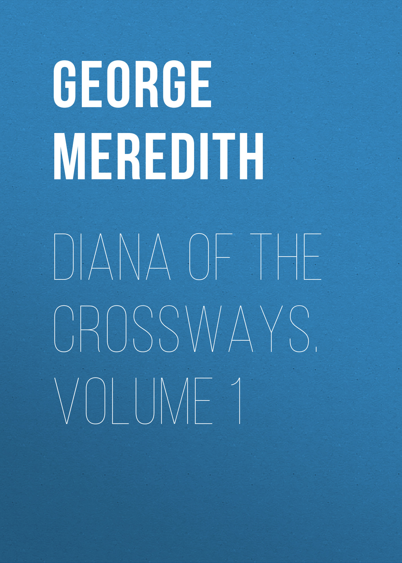 George Meredith Diana of the Crossways. Volume 1 george meredith the sentimentalists