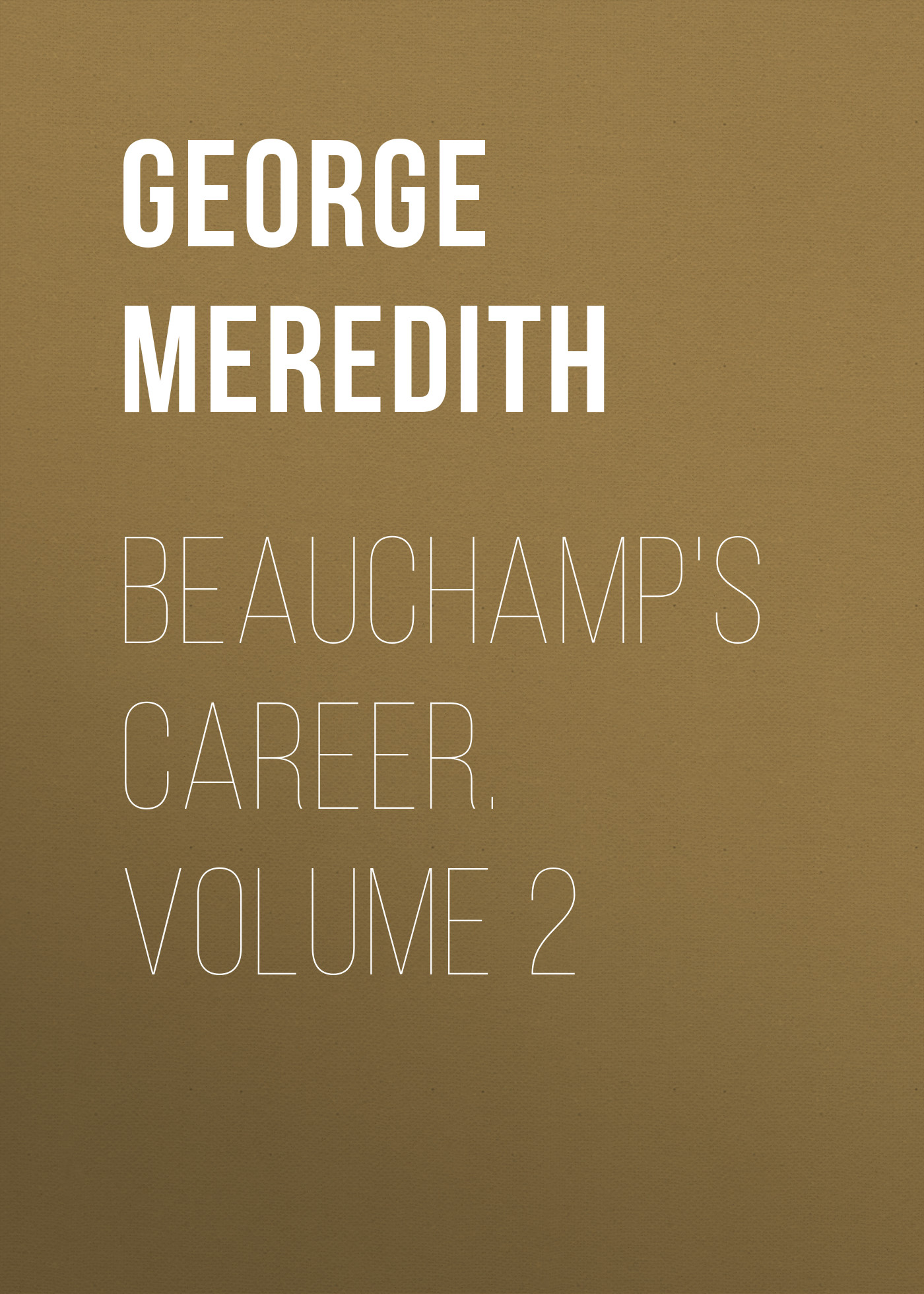 George Meredith Beauchamp's Career. Volume 2 george meredith lord ormont and his aminta volume 2