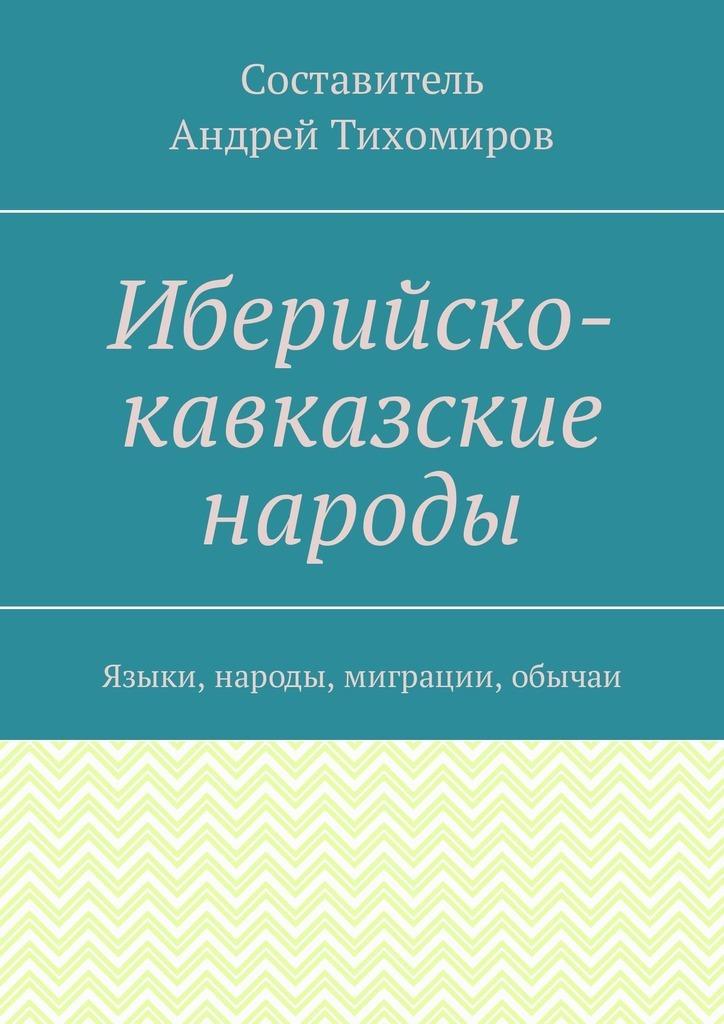 Андрей Тихомиров Иберийско-кавказские народы. Языки, народы, миграции, обычаи цены