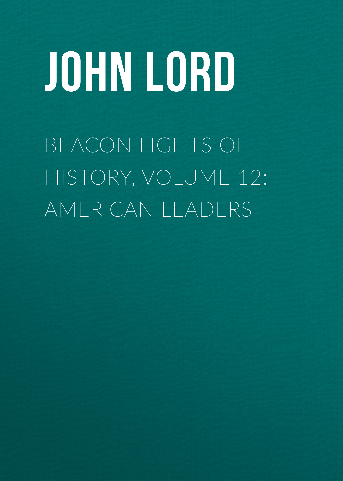 John Lord Beacon Lights of History, Volume 12: American Leaders john lord beacon lights of history volume 07 great women
