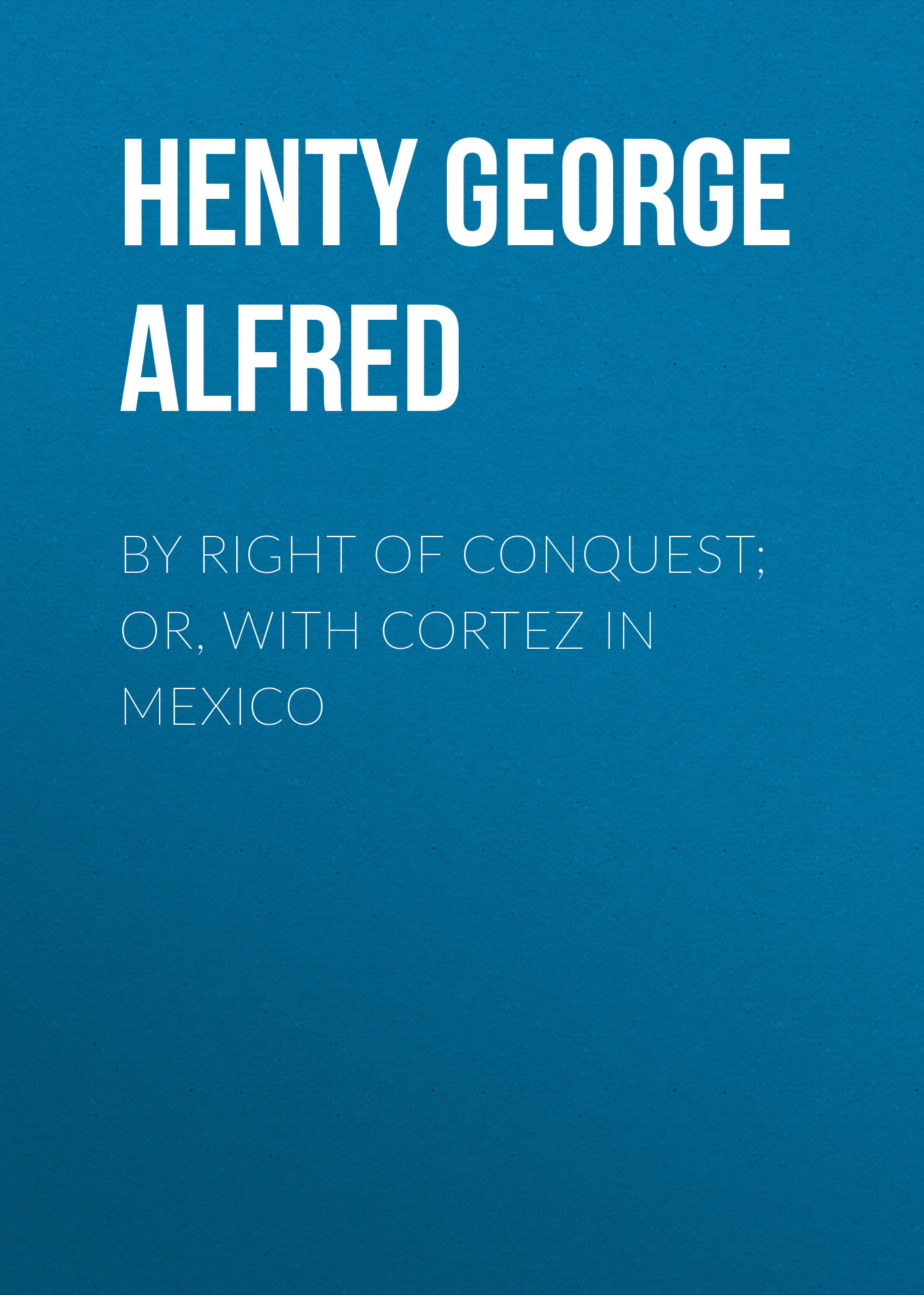 Henty George Alfred By Right of Conquest; Or, With Cortez in Mexico ned davis being right or making money