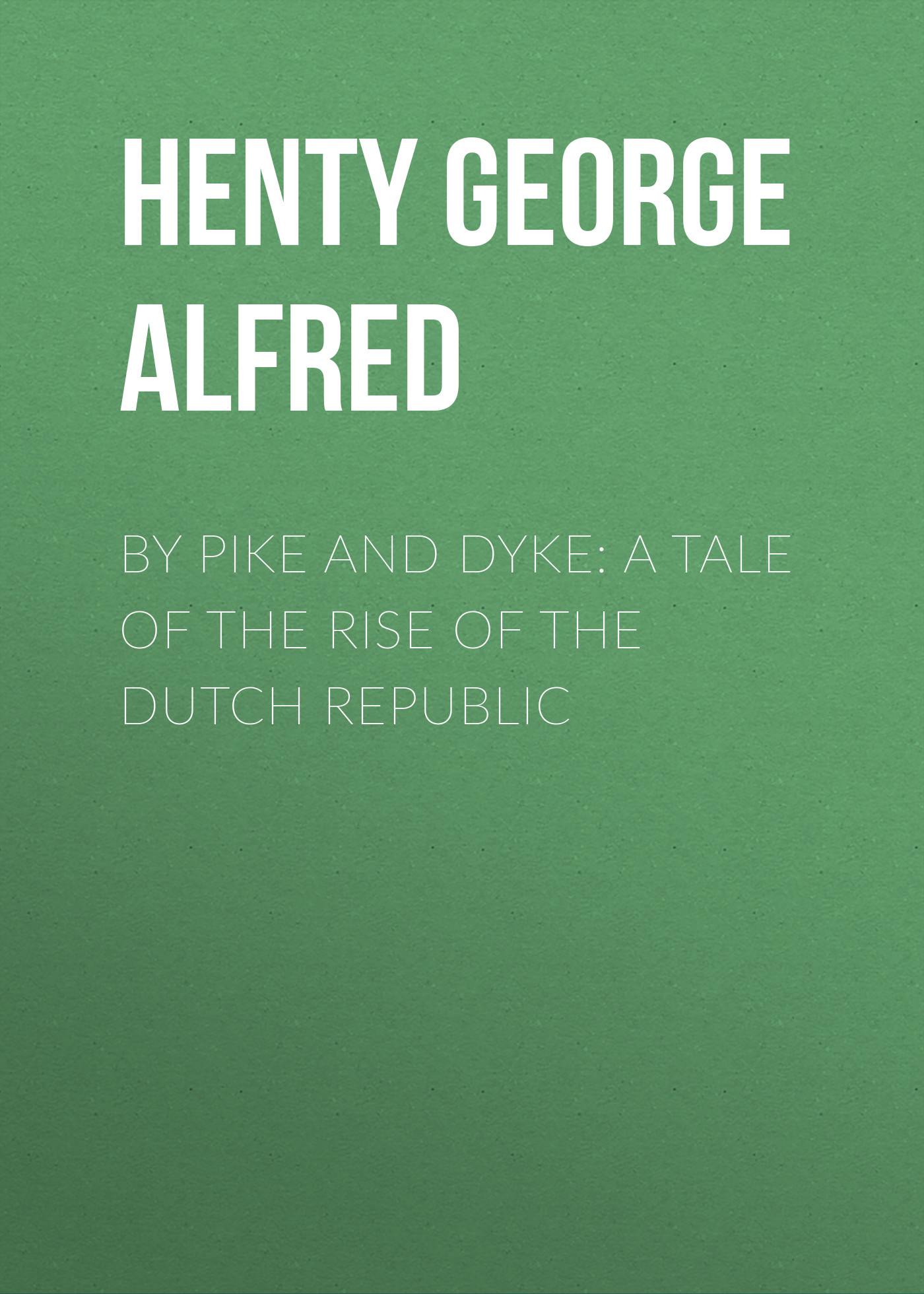 Henty George Alfred By Pike and Dyke: a Tale of the Rise of the Dutch Republic henty george alfred redskin and cow boy a tale of the western plains