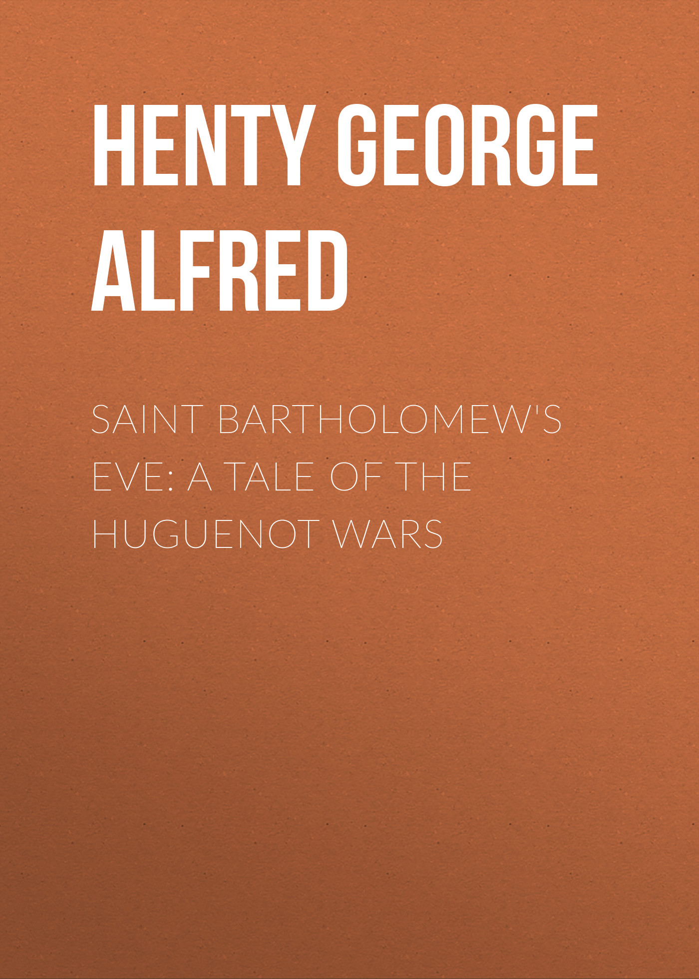 Henty George Alfred Saint Bartholomew's Eve: A Tale of the Huguenot Wars henty george alfred for the temple a tale of the fall of jerusalem