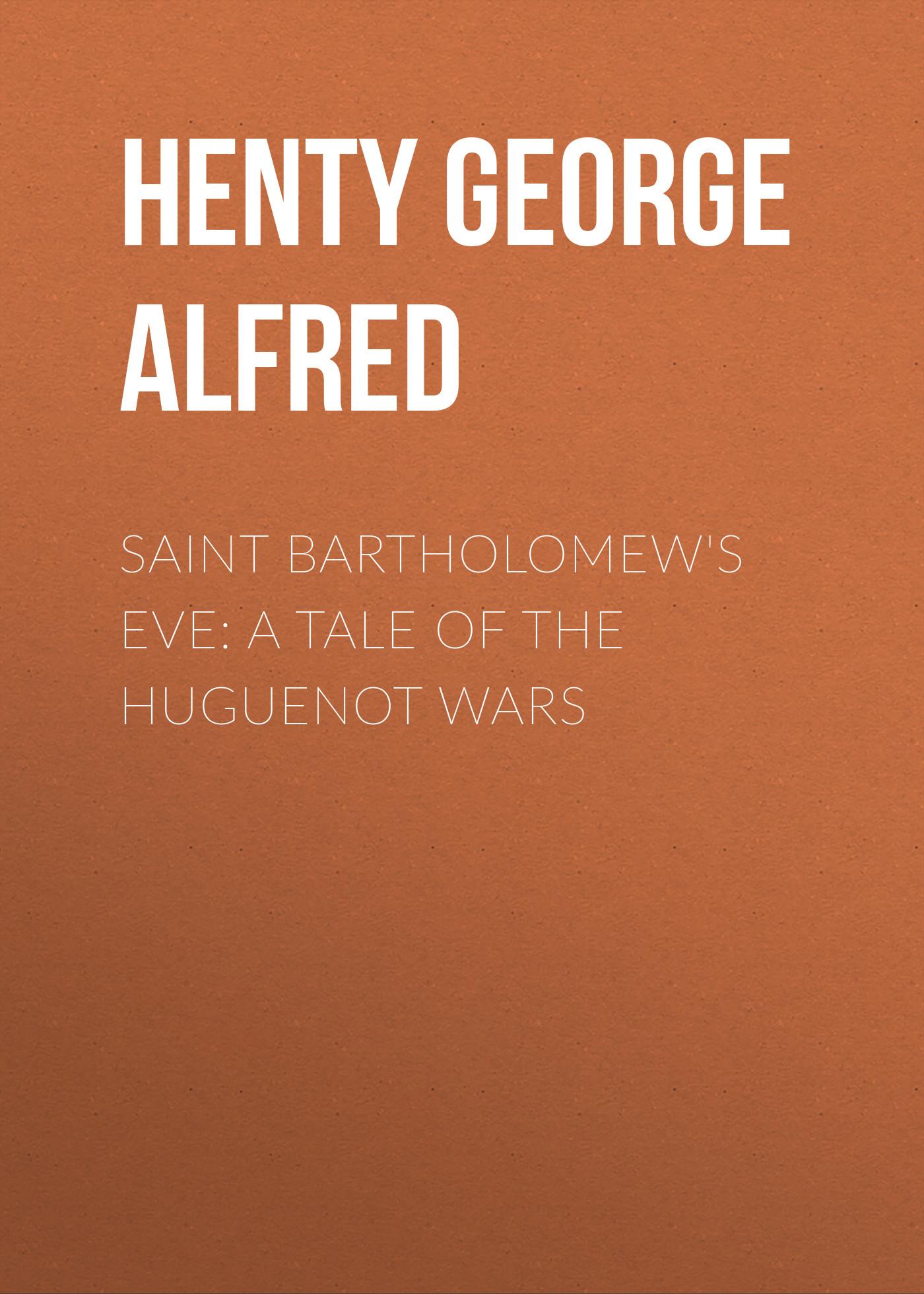 Henty George Alfred Saint Bartholomew's Eve: A Tale of the Huguenot Wars g saint george l ancien rеgime suite no 1