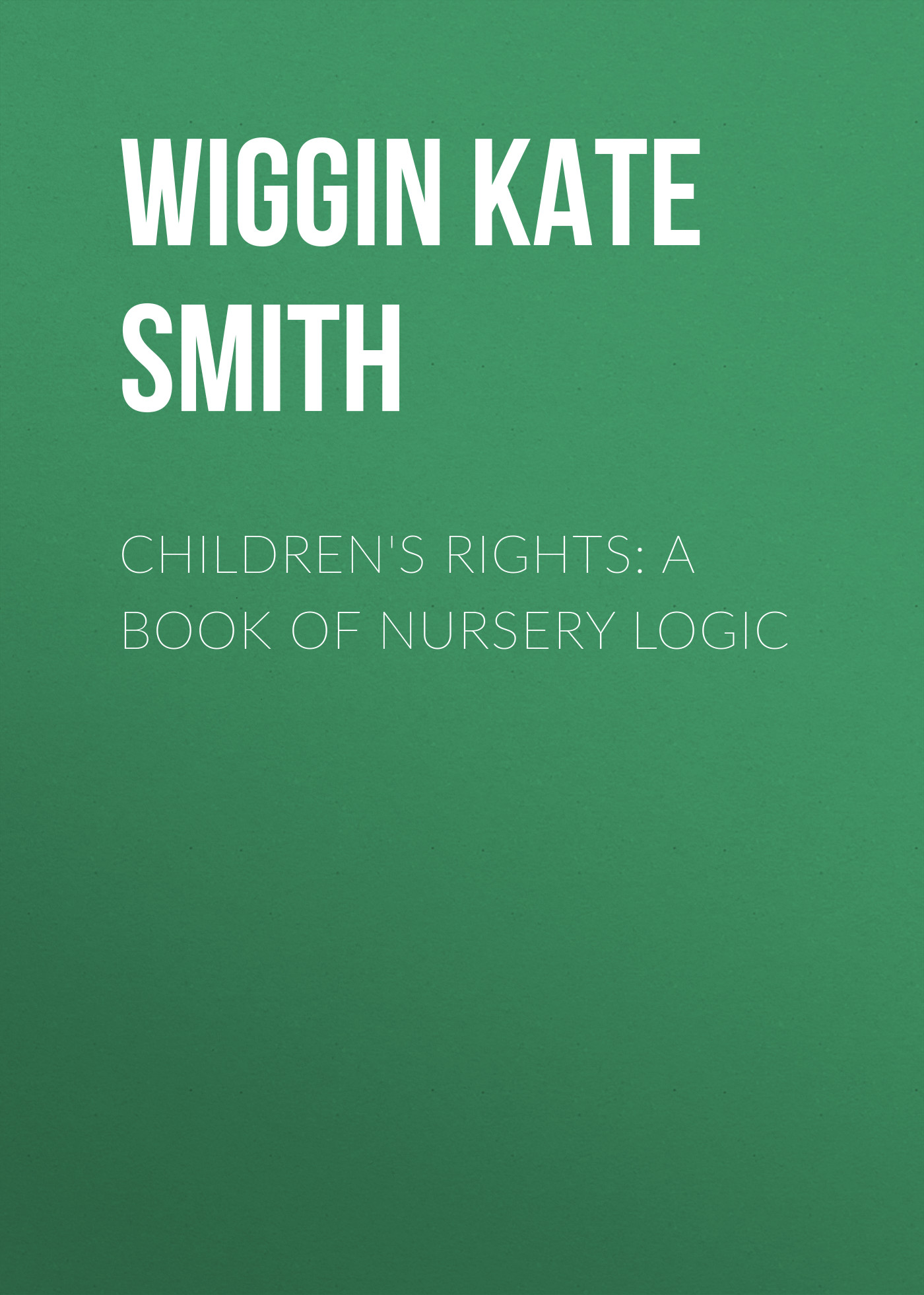 Wiggin Kate Douglas Smith Children's Rights: A Book of Nursery Logic nicola bayley s book of nursery rhymes