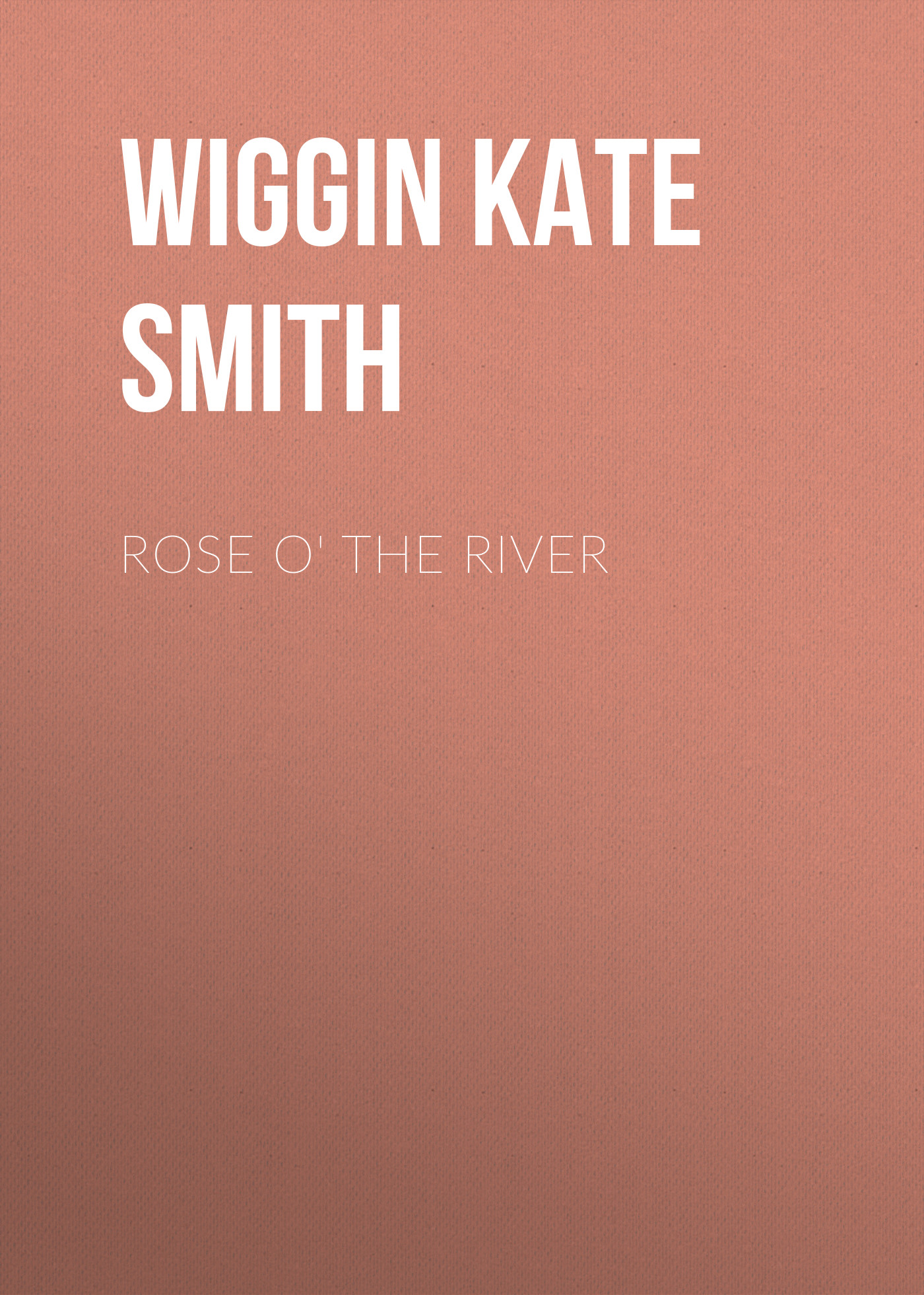 Wiggin Kate Douglas Smith Rose o' the River karen smith rose the baby trail