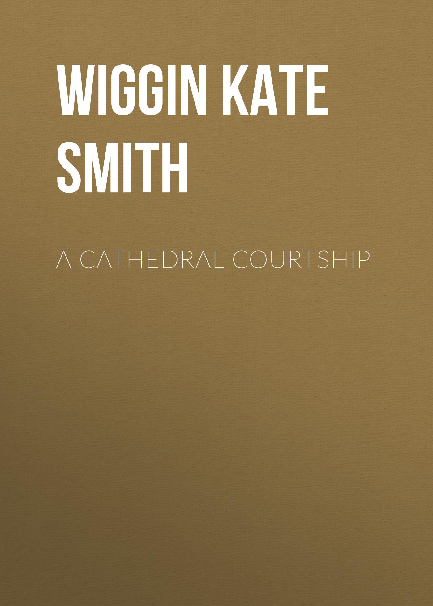 Wiggin Kate Douglas Smith A Cathedral Courtship wiggin kate douglas smith rebecca of sunnybrook farm