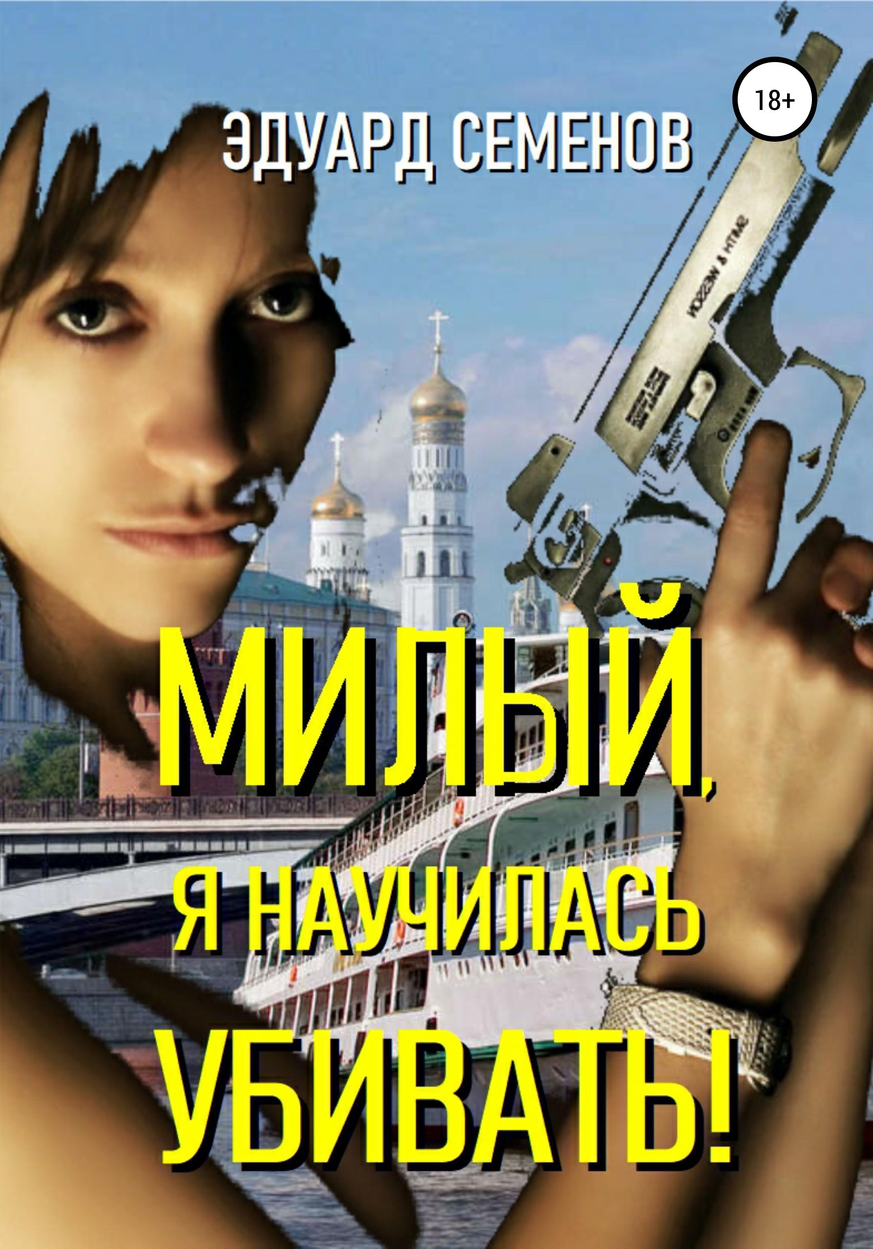 Эдуард Евгеньевич Семенов Милый, я научилась убивать! он она и я