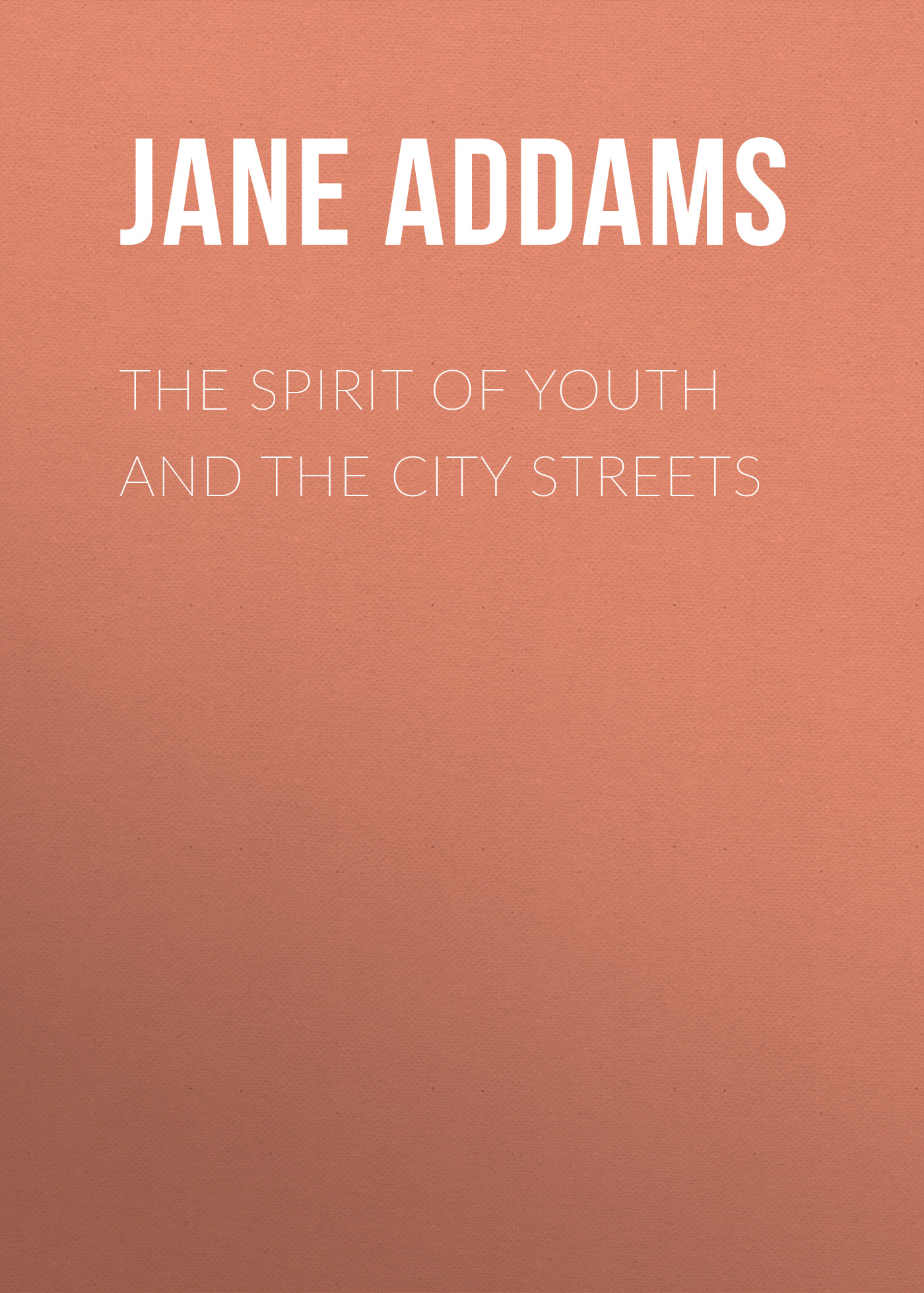 Jane Addams The Spirit of Youth and the City Streets
