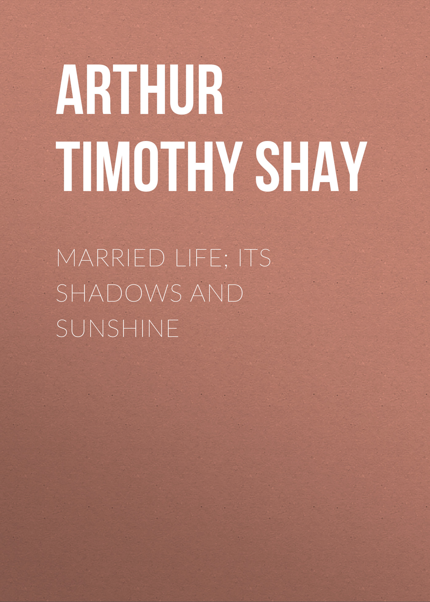 Arthur Timothy Shay Married Life; Its Shadows and Sunshine arthur timothy shay woman s trials or tales and sketches from the life around us