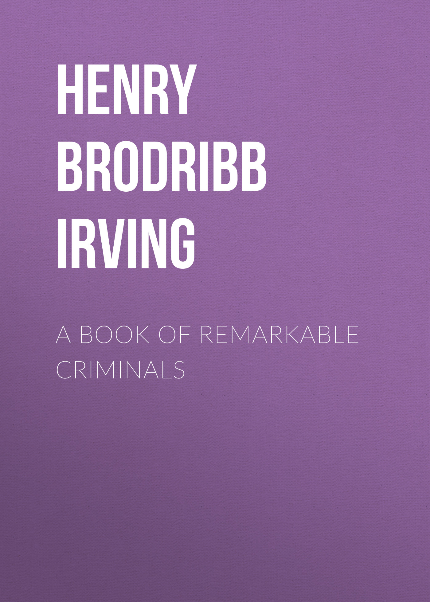 Henry Brodribb Irving A Book of Remarkable Criminals w irving the sketch book of geoffrey crayon gent