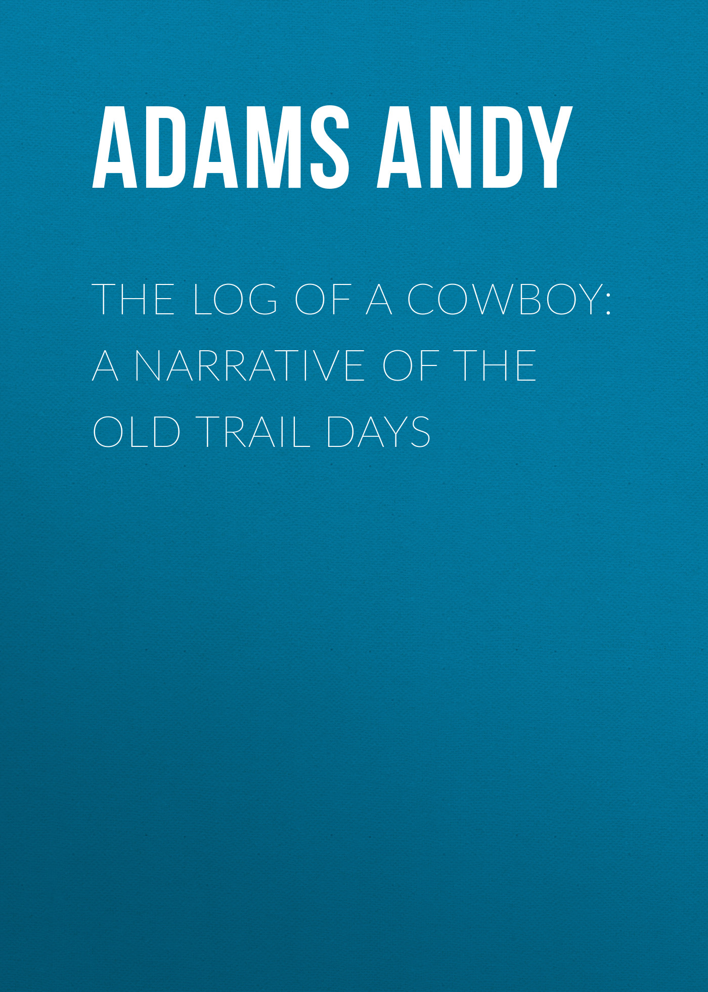 Adams Andy The Log of a Cowboy: A Narrative of the Old Trail Days trail of blood