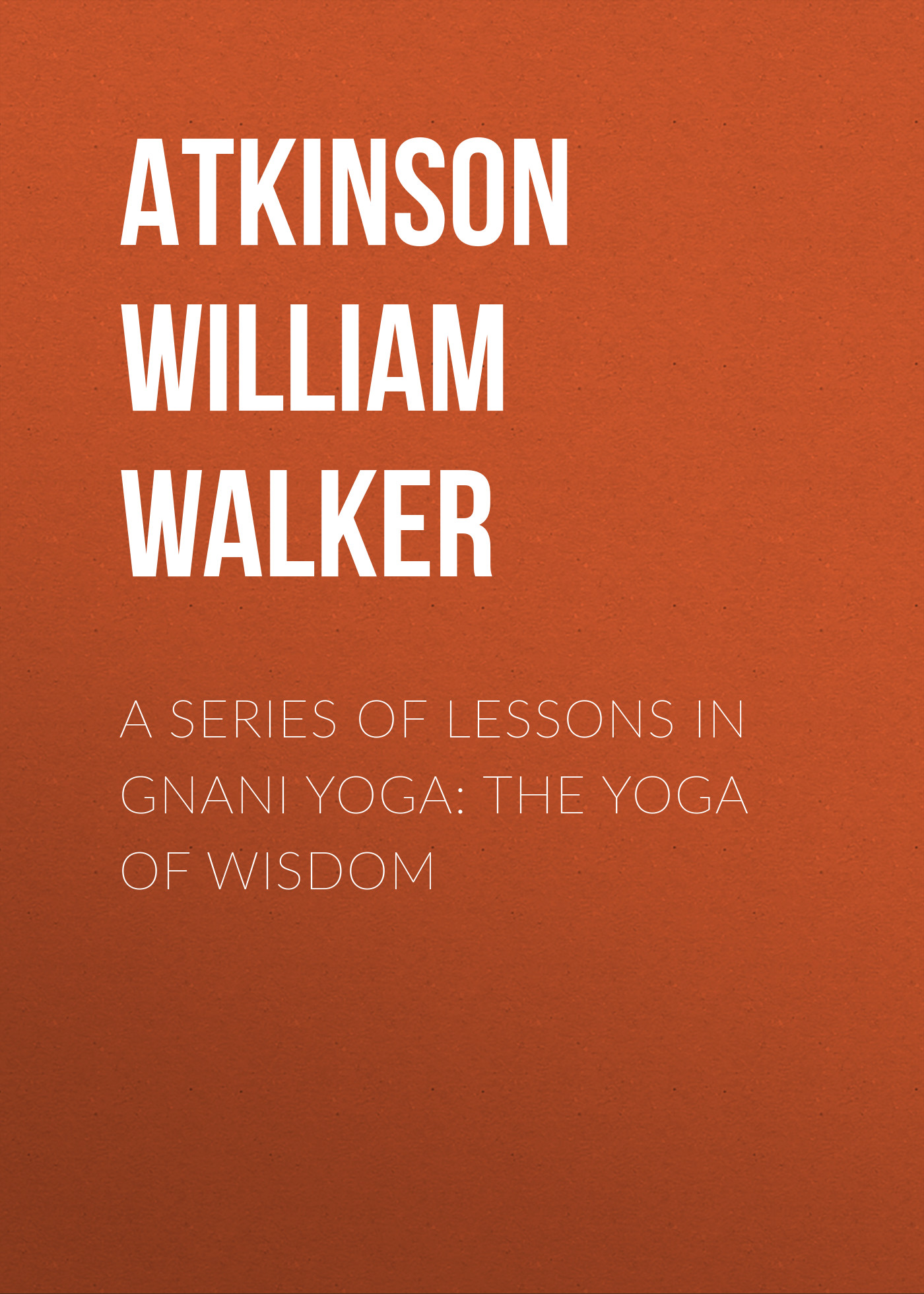 Atkinson William Walker A Series of Lessons in Gnani Yoga: The Yoga of Wisdom william walker atkinson telepathy its theory facts and proof