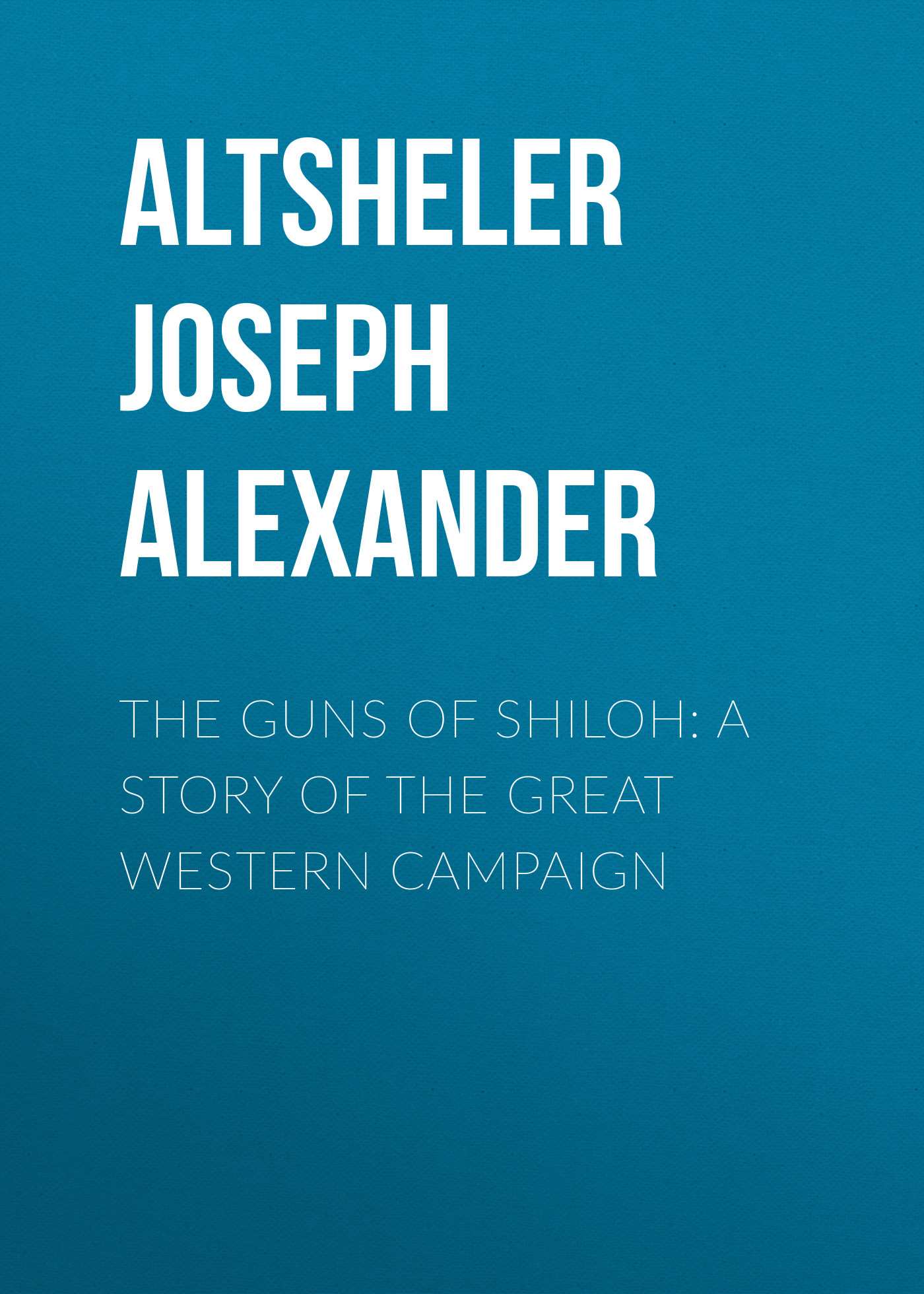 Altsheler Joseph Alexander The Guns of Shiloh: A Story of the Great Western Campaign