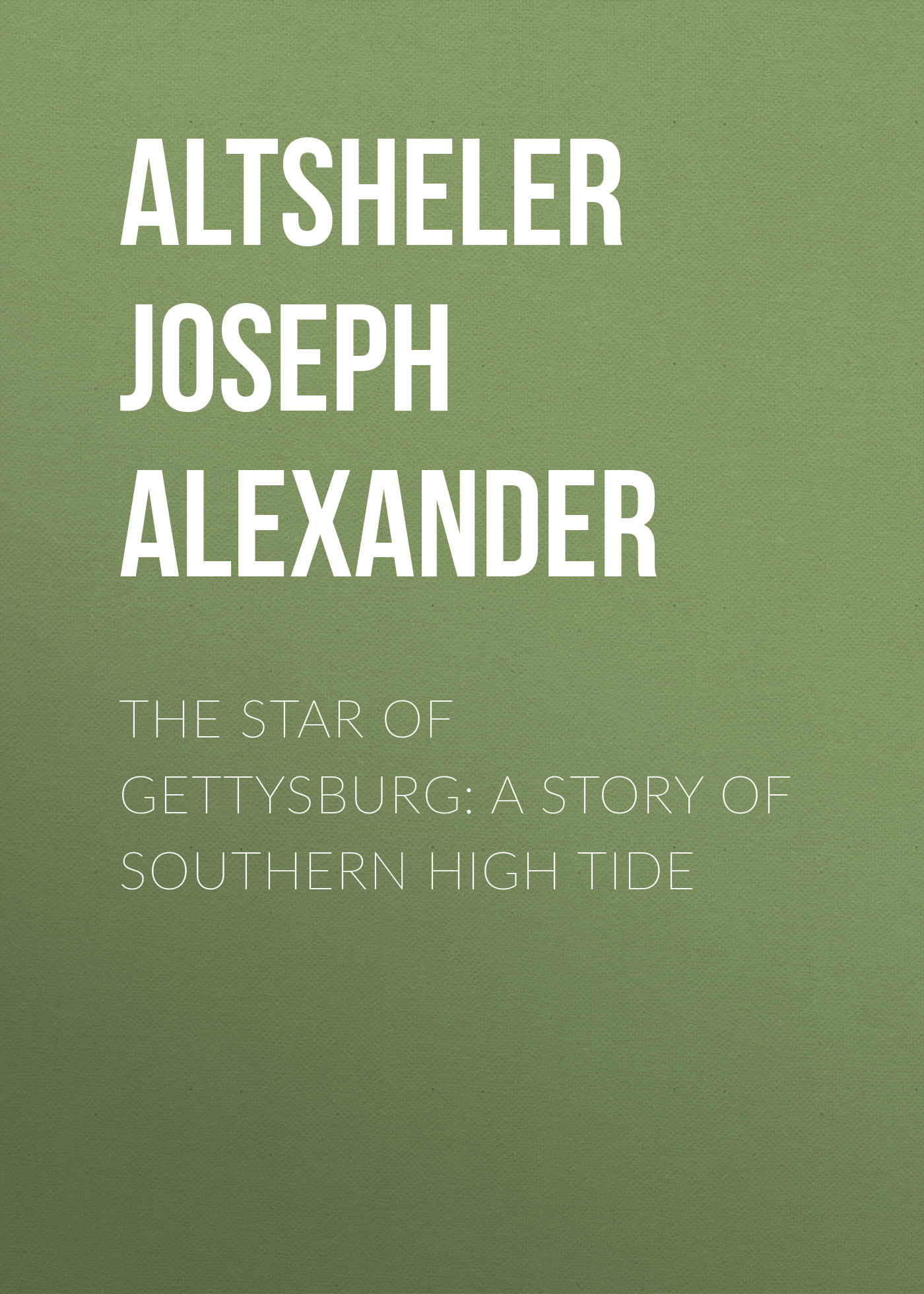Altsheler Joseph Alexander The Star of Gettysburg: A Story of Southern High Tide