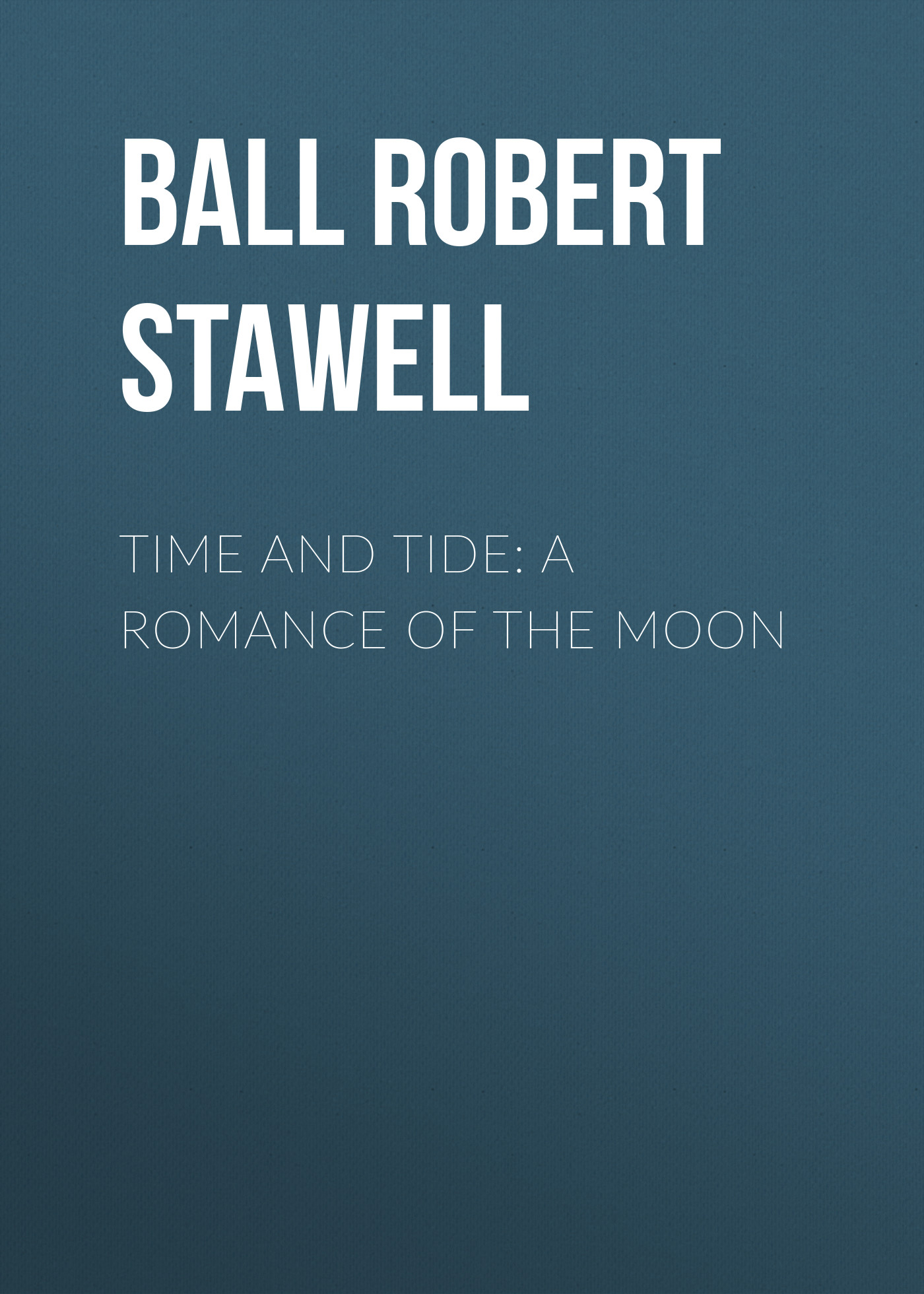 Ball Robert Stawell Time and Tide: A Romance of the Moon