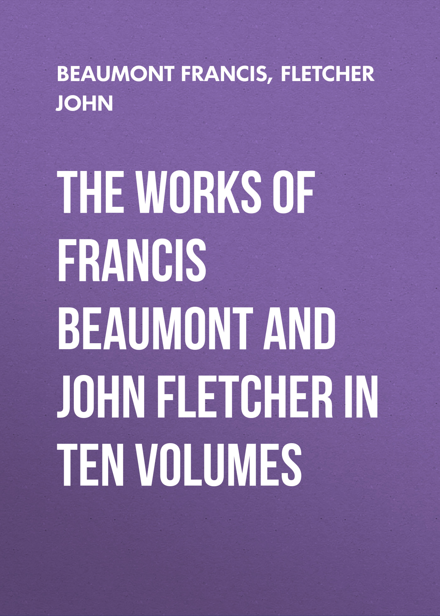 Beaumont Francis The Works of Francis Beaumont and John Fletcher in Ten Volumes h l sidney lear francis a selection from the spiritual letters of s francis de sales bishop and prince of geneva