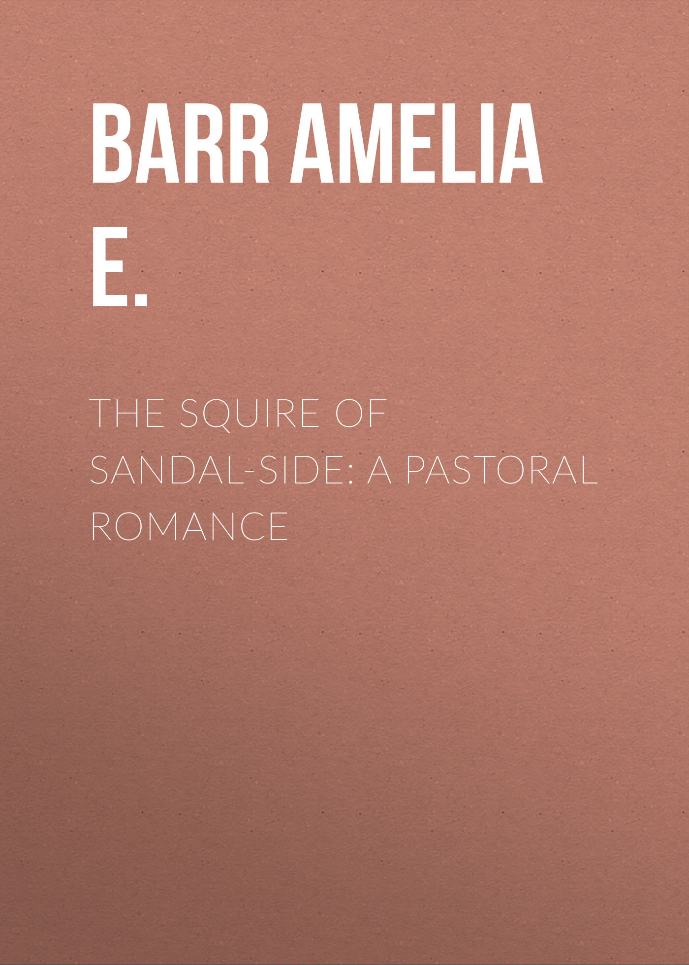 Barr Amelia E. The Squire of Sandal-Side: A Pastoral Romance