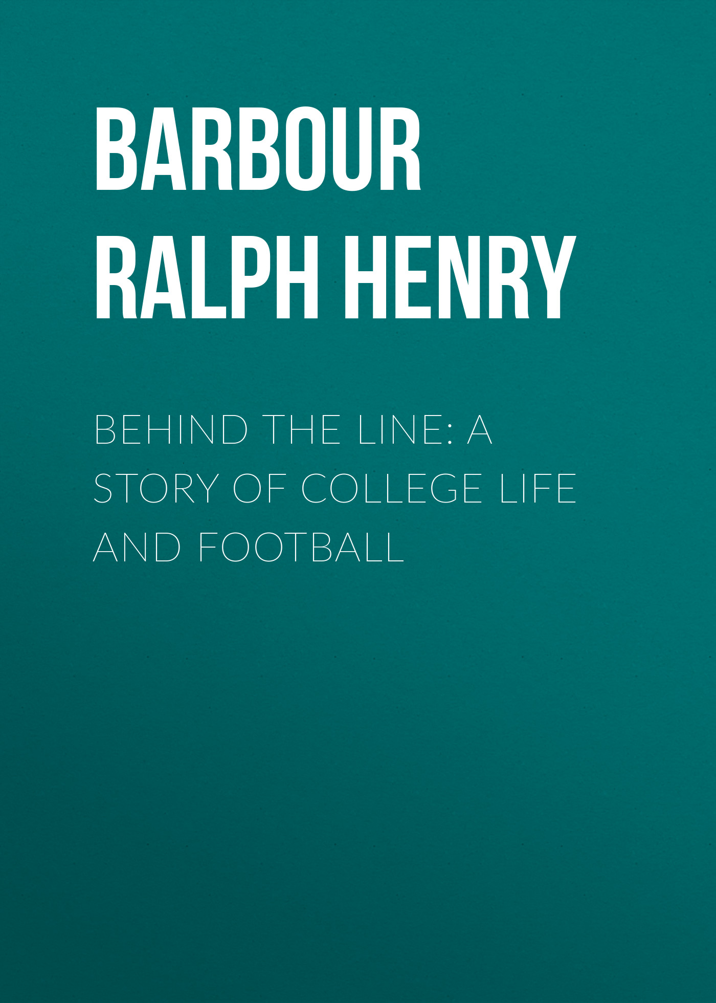 Barbour Ralph Henry Behind the Line: A Story of College Life and Football barbour ralph henry weatherby s inning a story of college life and baseball
