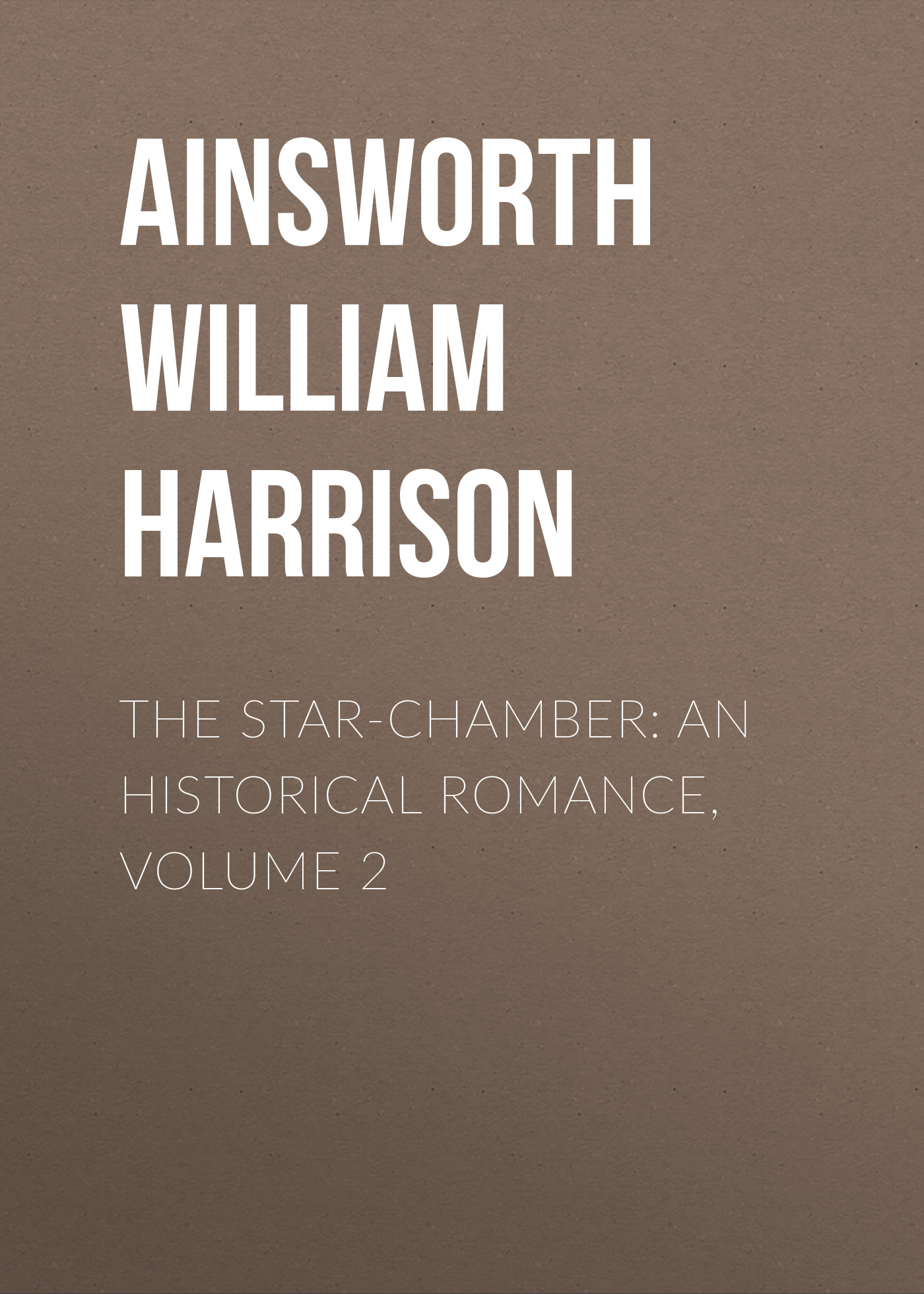 Ainsworth William Harrison The Star-Chamber: An Historical Romance, Volume 2 ainsworth william harrison the star chamber an historical romance volume 1