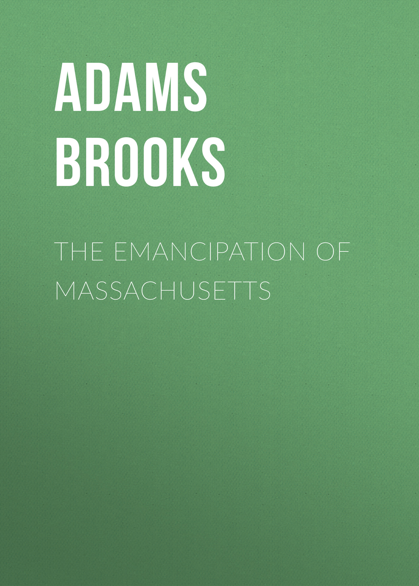 Adams Brooks The Emancipation of Massachusetts adams brooks the law of civilization and decay