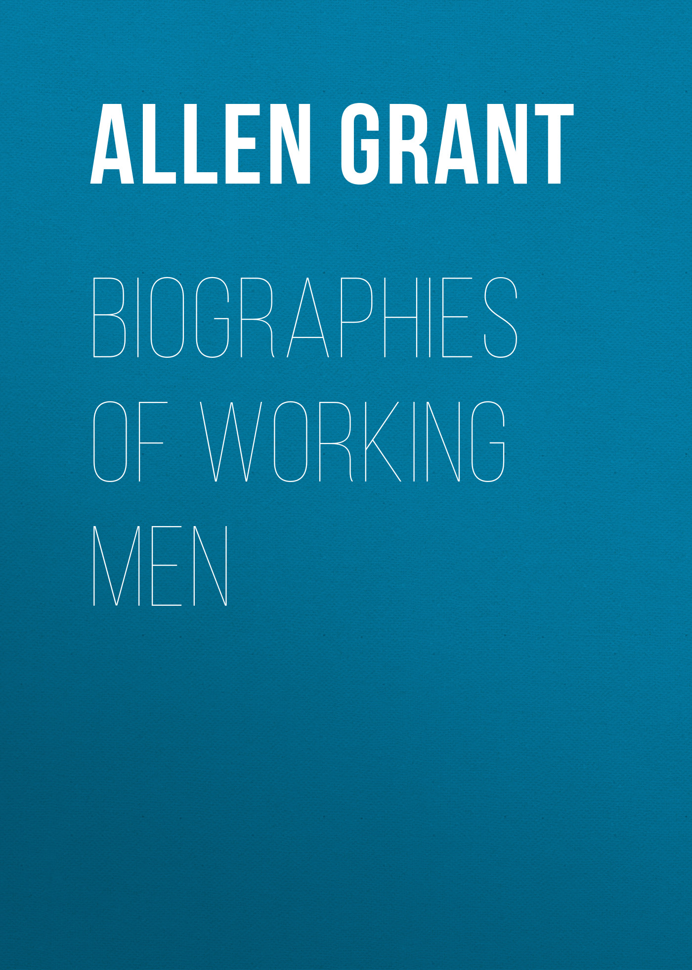 Allen Grant Biographies of Working Men