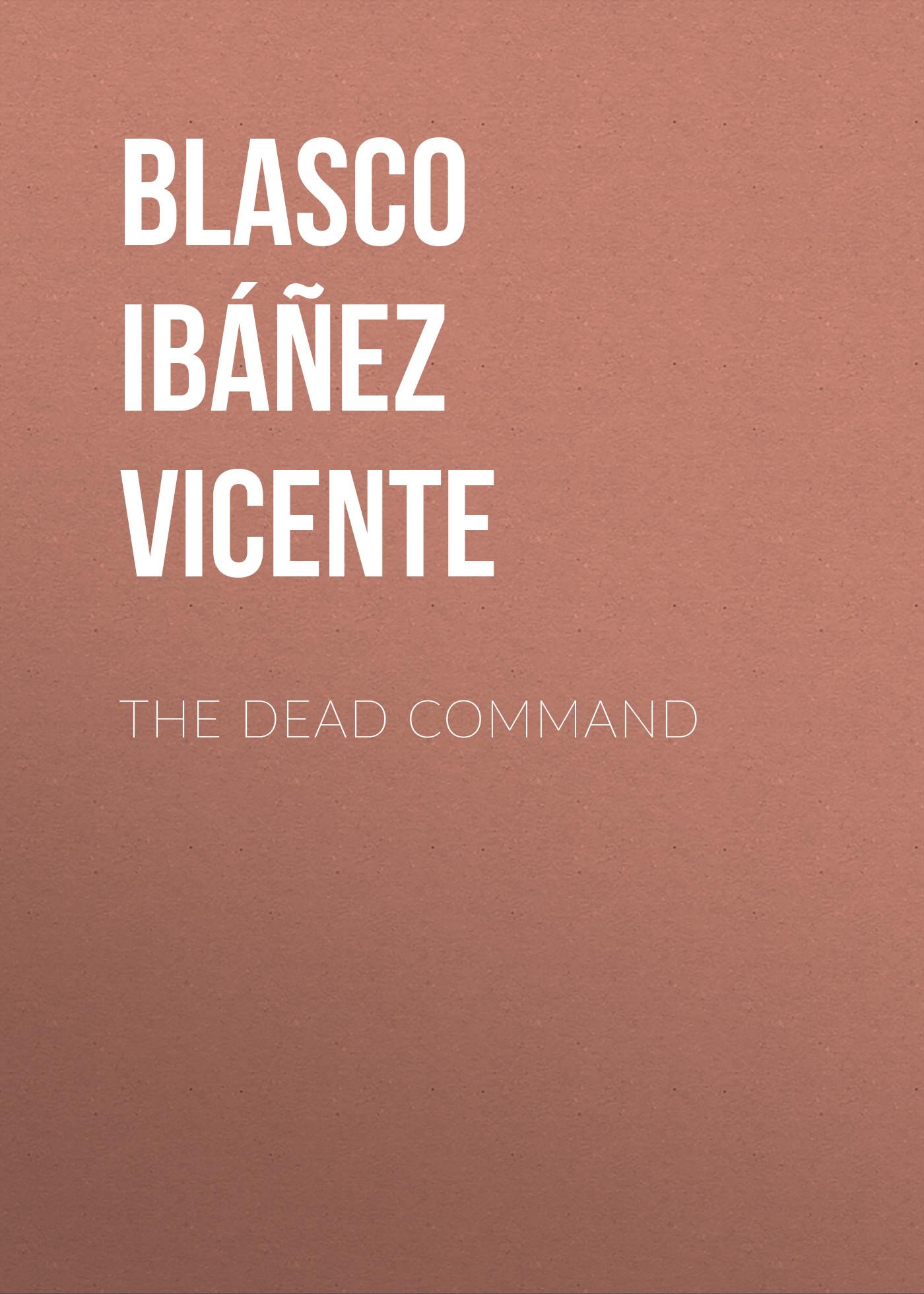 Висенте Бласко-Ибаньес The Dead Command висенте бласко ибаньес czterech jeźdźców apokalipsy