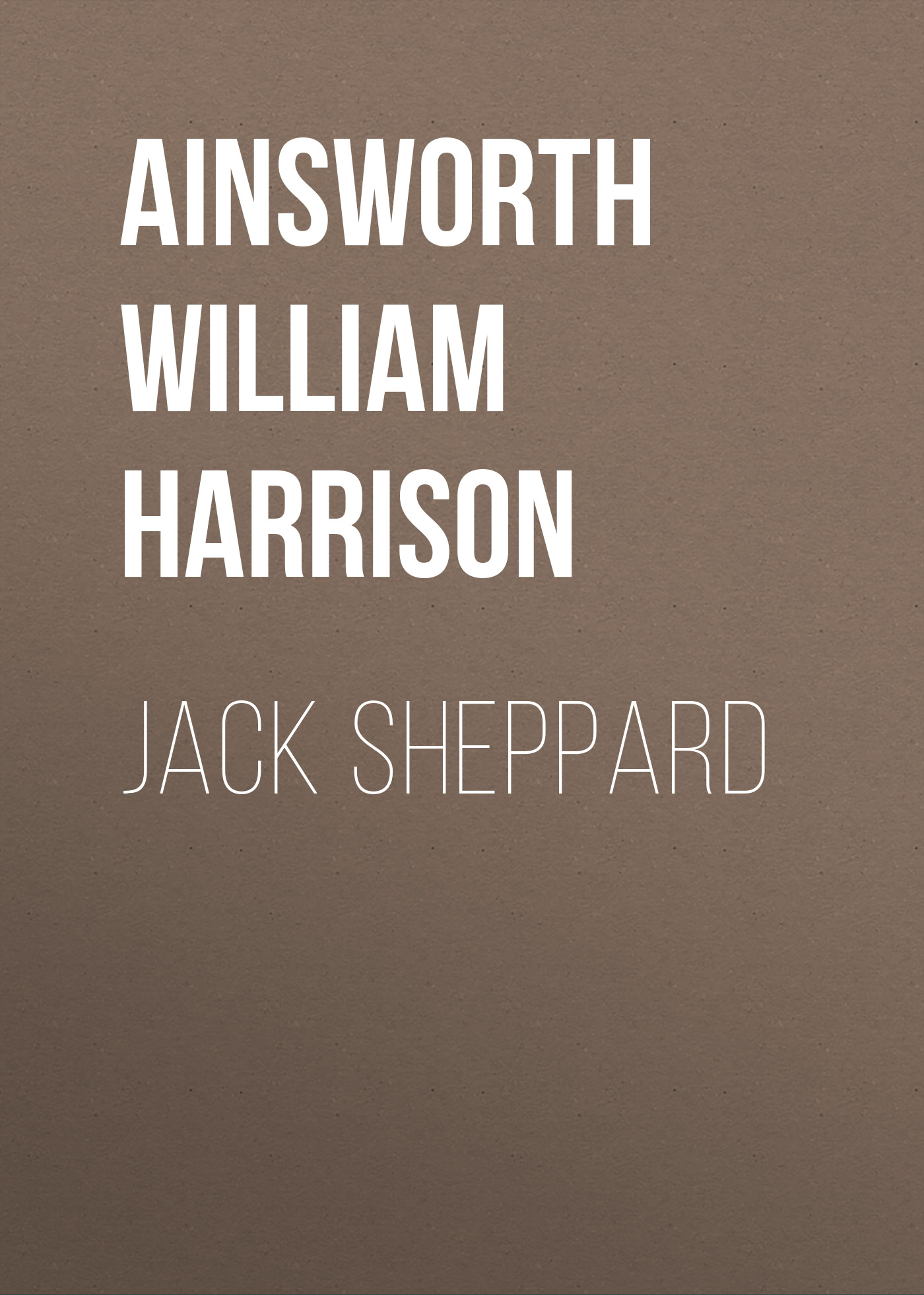 Ainsworth William Harrison Jack Sheppard ainsworth william harrison the star chamber an historical romance volume 1