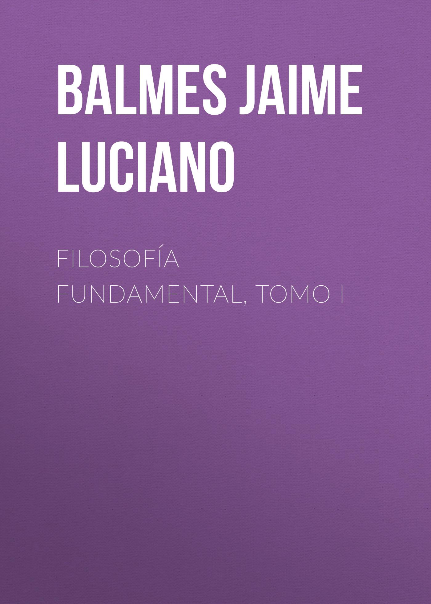Balmes Jaime Luciano Filosofía Fundamental, Tomo I balmes jaime luciano filosofía fundamental tomo iv
