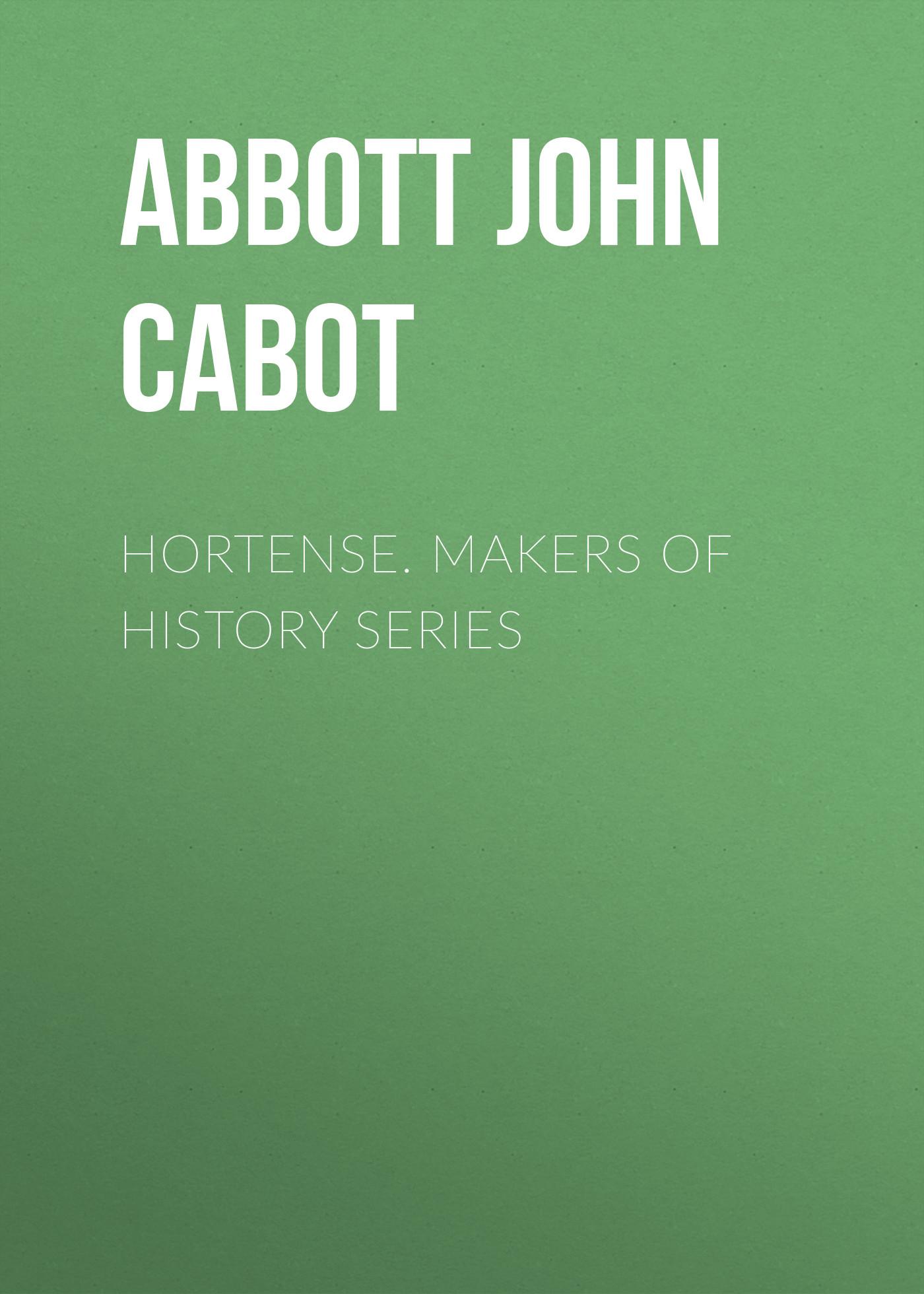 Abbott John Stevens Cabot Hortense. Makers of History Series