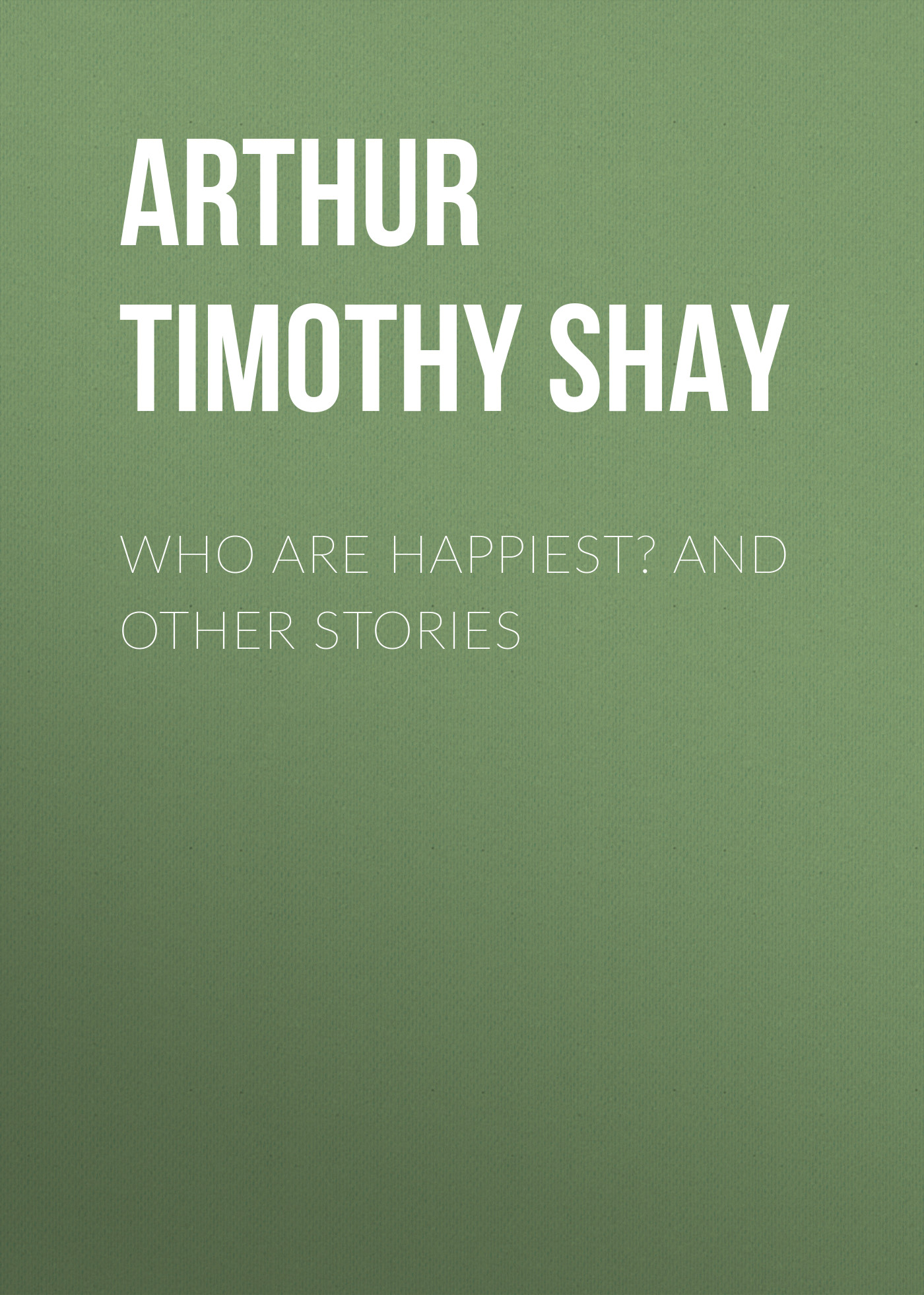 Arthur Timothy Shay Who Are Happiest? and Other Stories