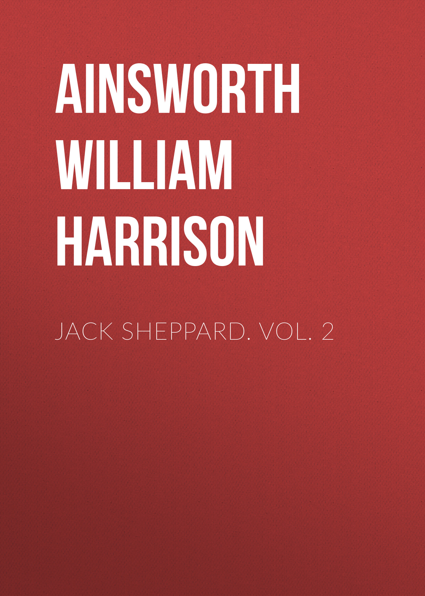 Ainsworth William Harrison Jack Sheppard. Vol. 2 ainsworth william harrison the star chamber an historical romance volume 1