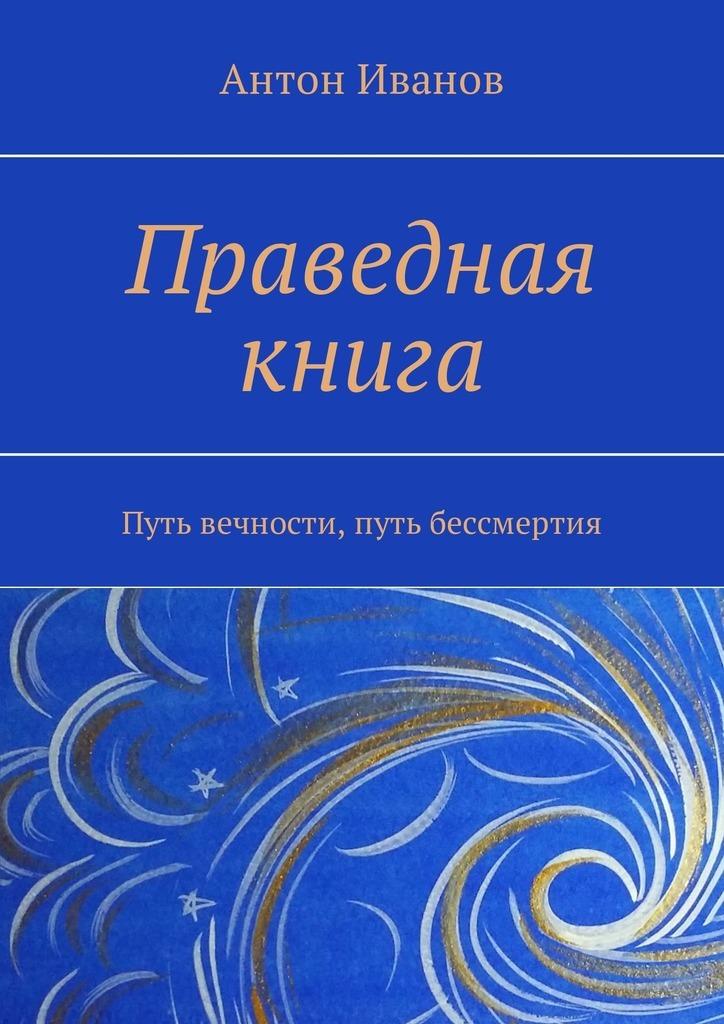 Антон Иванов Праведная книга. Путь вечности, путь бессмертия