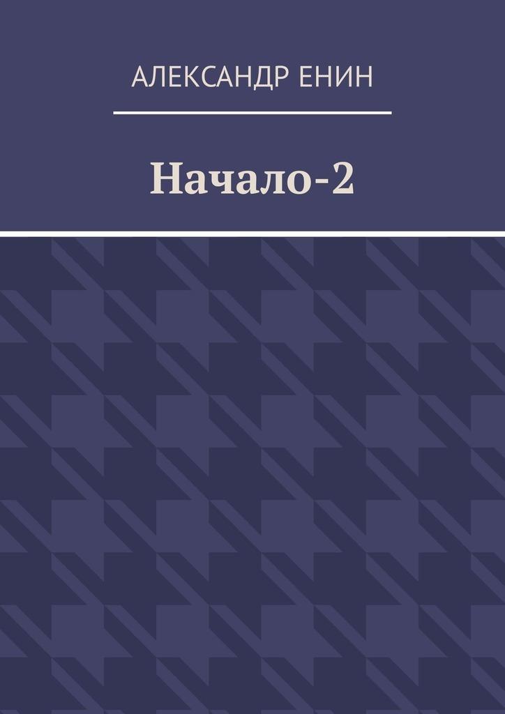 Александр Енин Начало-2 александр арсаньев продолжение путешествия