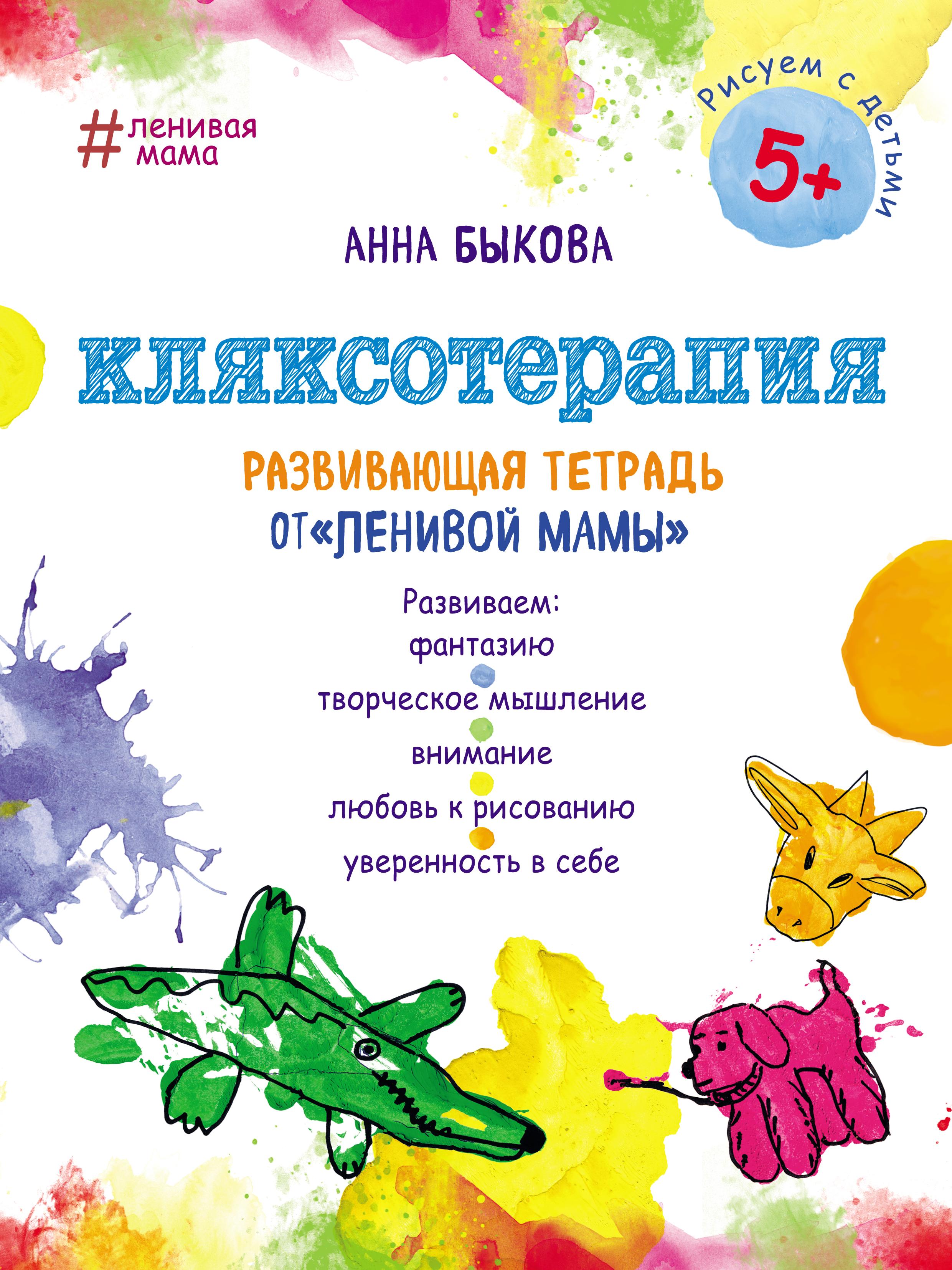 Анна Быкова Кляксотерапия. Развивающая тетрадь от «ленивой мамы» анна быкова кляксотерапия развивающая тетрадь от ленивой мамы 5