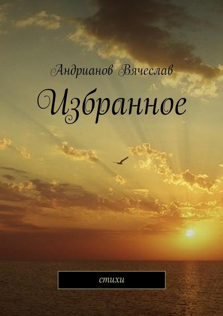 Вячеслав Андрианов Избранное. Стихи вячеслав прах кофейня сборник